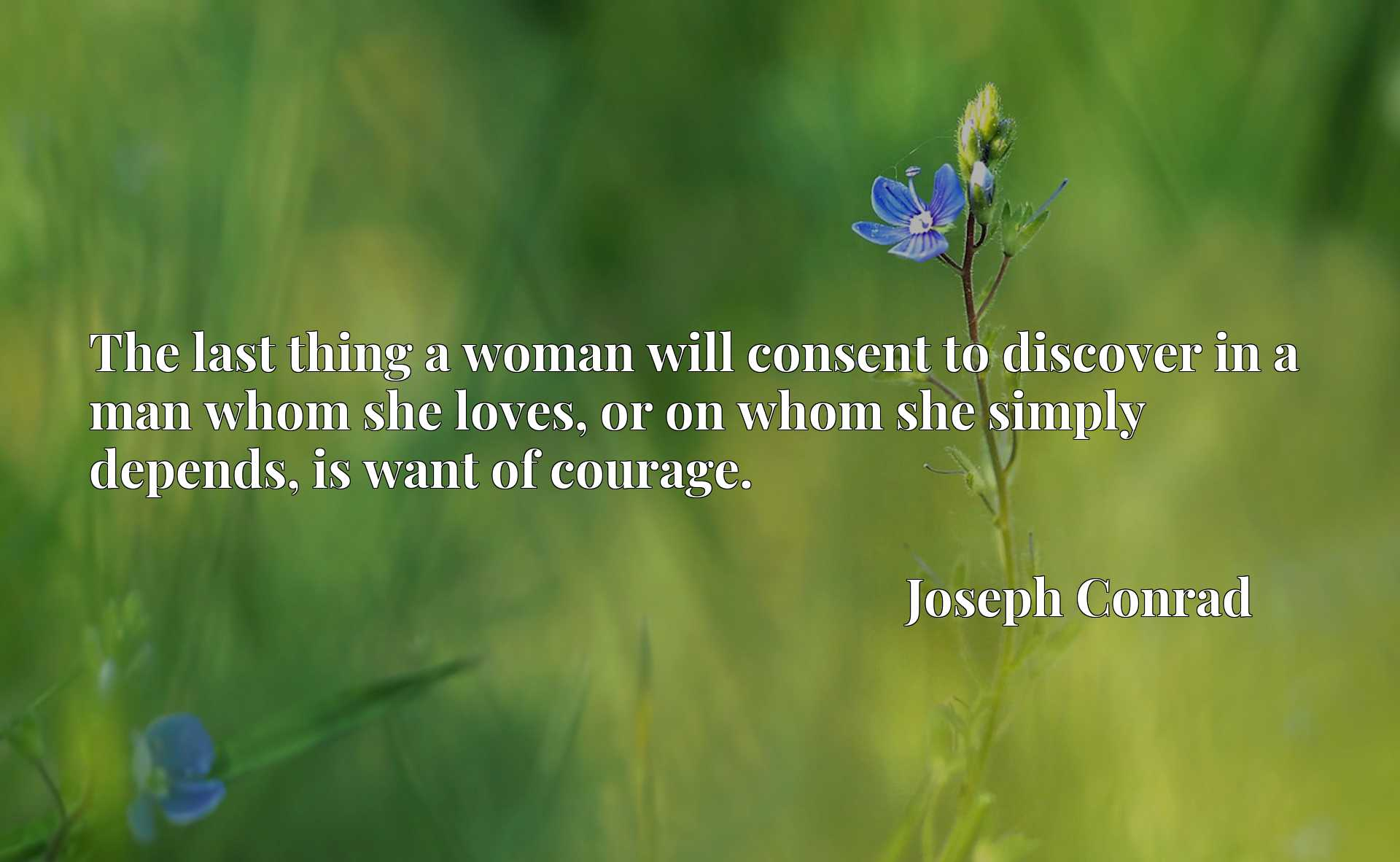 The last thing a woman will consent to discover in a man whom she loves, or on whom she simply depends, is want of courage.
