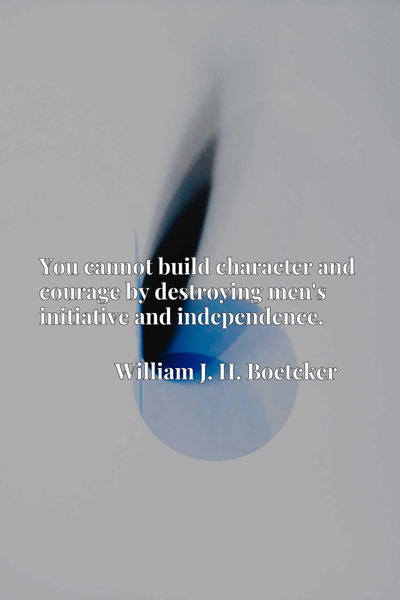 You cannot build character and courage by destroying men's initiative and independence.