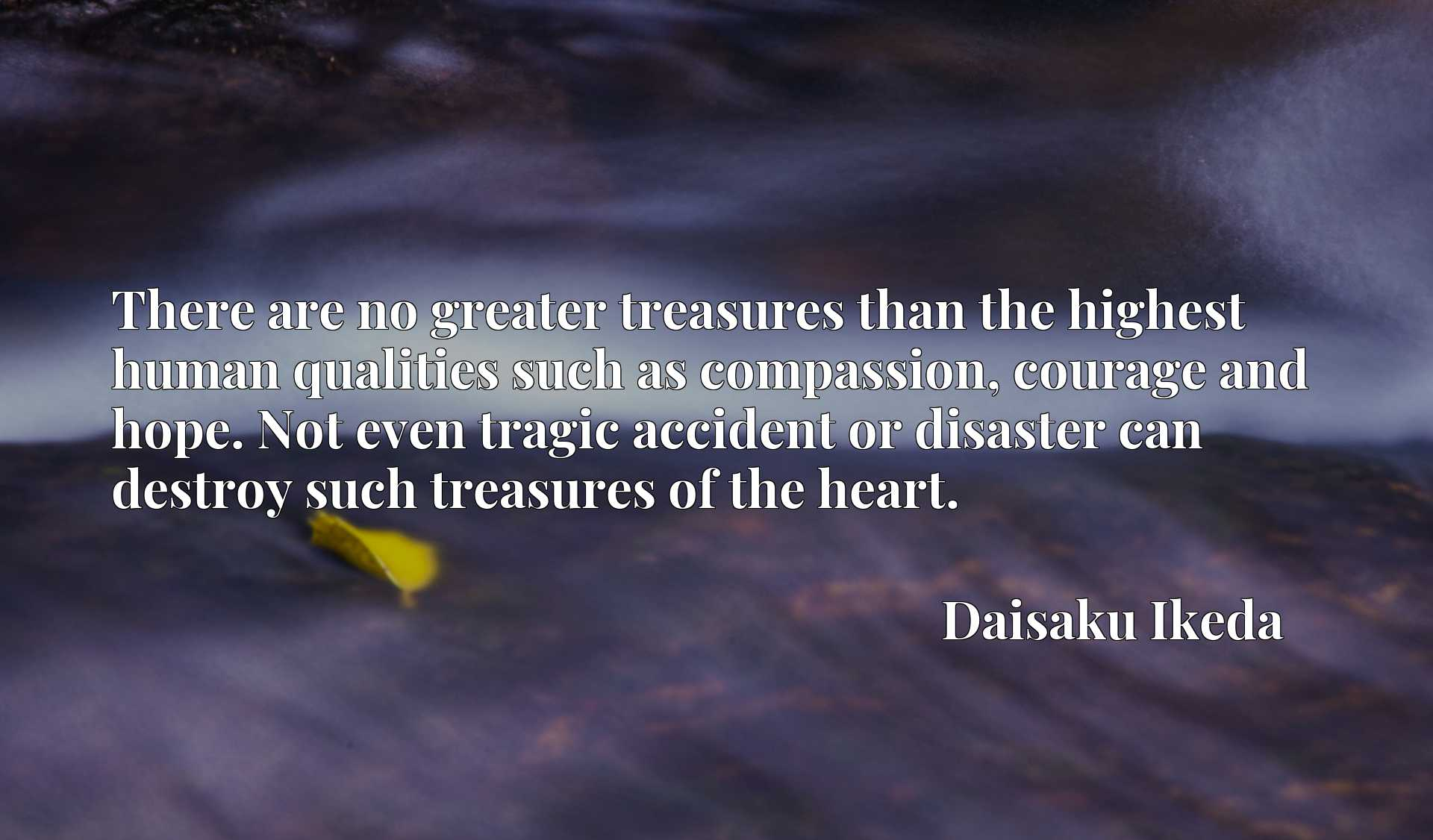 There are no greater treasures than the highest human qualities such as compassion, courage and hope. Not even tragic accident or disaster can destroy such treasures of the heart.
