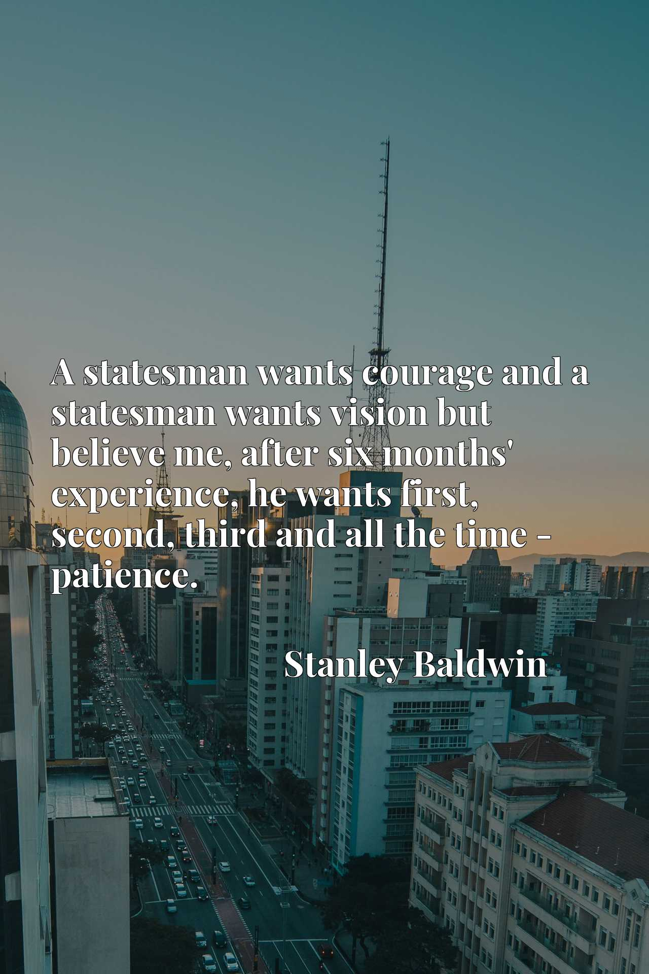 A statesman wants courage and a statesman wants vision but believe me, after six months' experience, he wants first, second, third and all the time - patience.