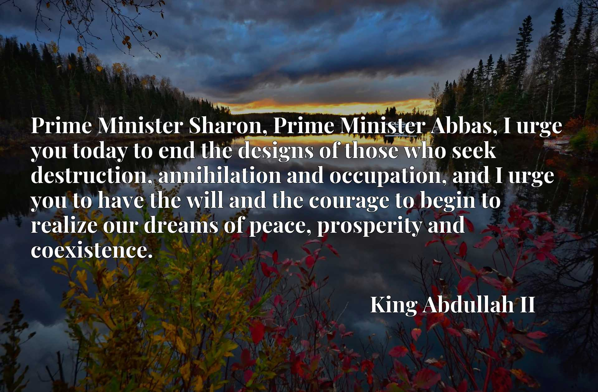 Prime Minister Sharon, Prime Minister Abbas, I urge you today to end the designs of those who seek destruction, annihilation and occupation, and I urge you to have the will and the courage to begin to realize our dreams of peace, prosperity and coexistence.