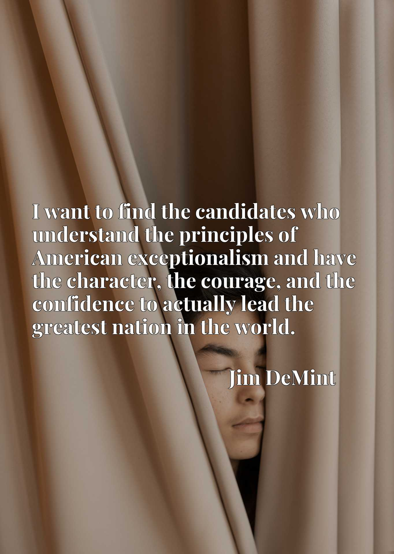 I want to find the candidates who understand the principles of American exceptionalism and have the character, the courage, and the confidence to actually lead the greatest nation in the world.
