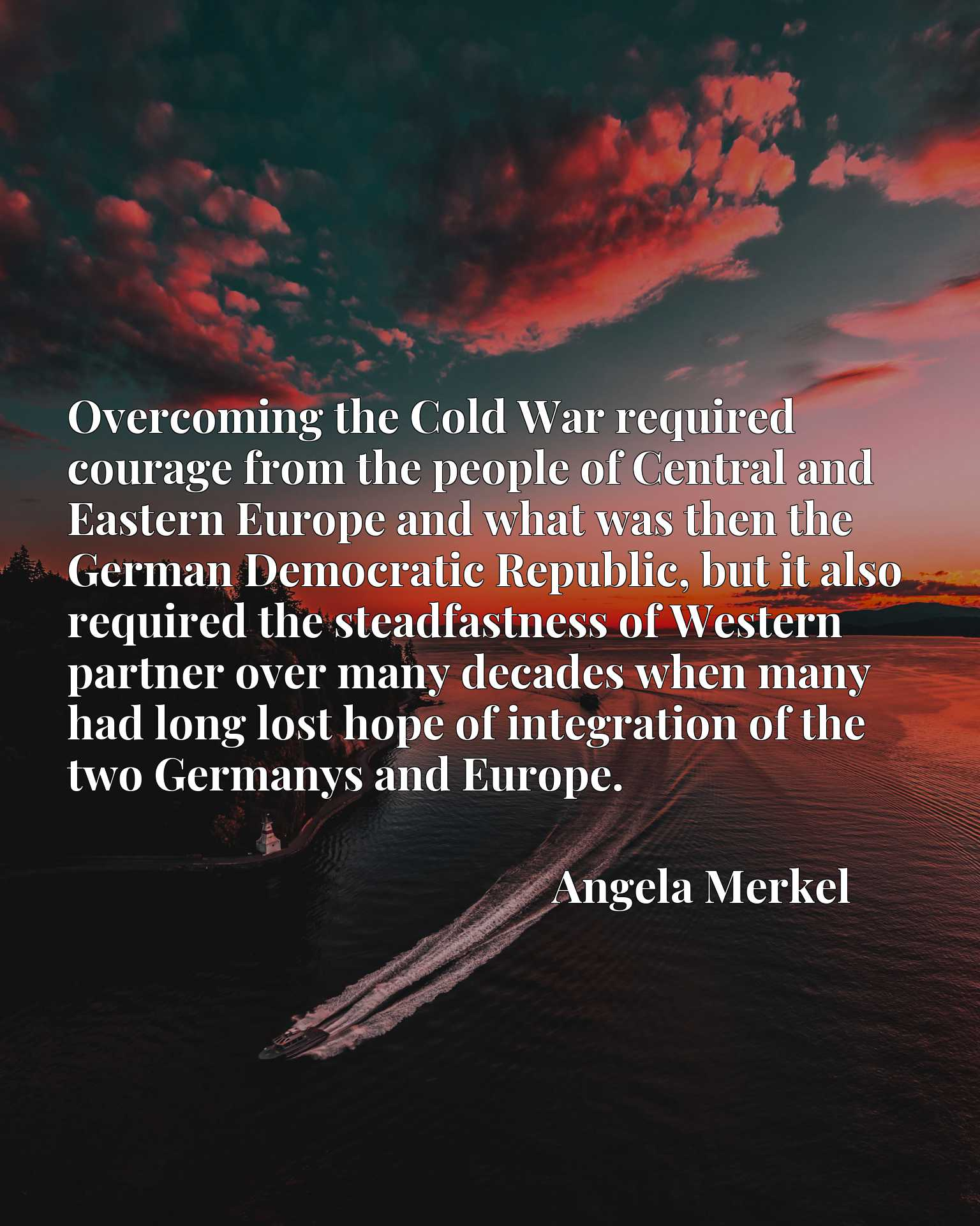 Overcoming the Cold War required courage from the people of Central and Eastern Europe and what was then the German Democratic Republic, but it also required the steadfastness of Western partner over many decades when many had long lost hope of integration of the two Germanys and Europe.