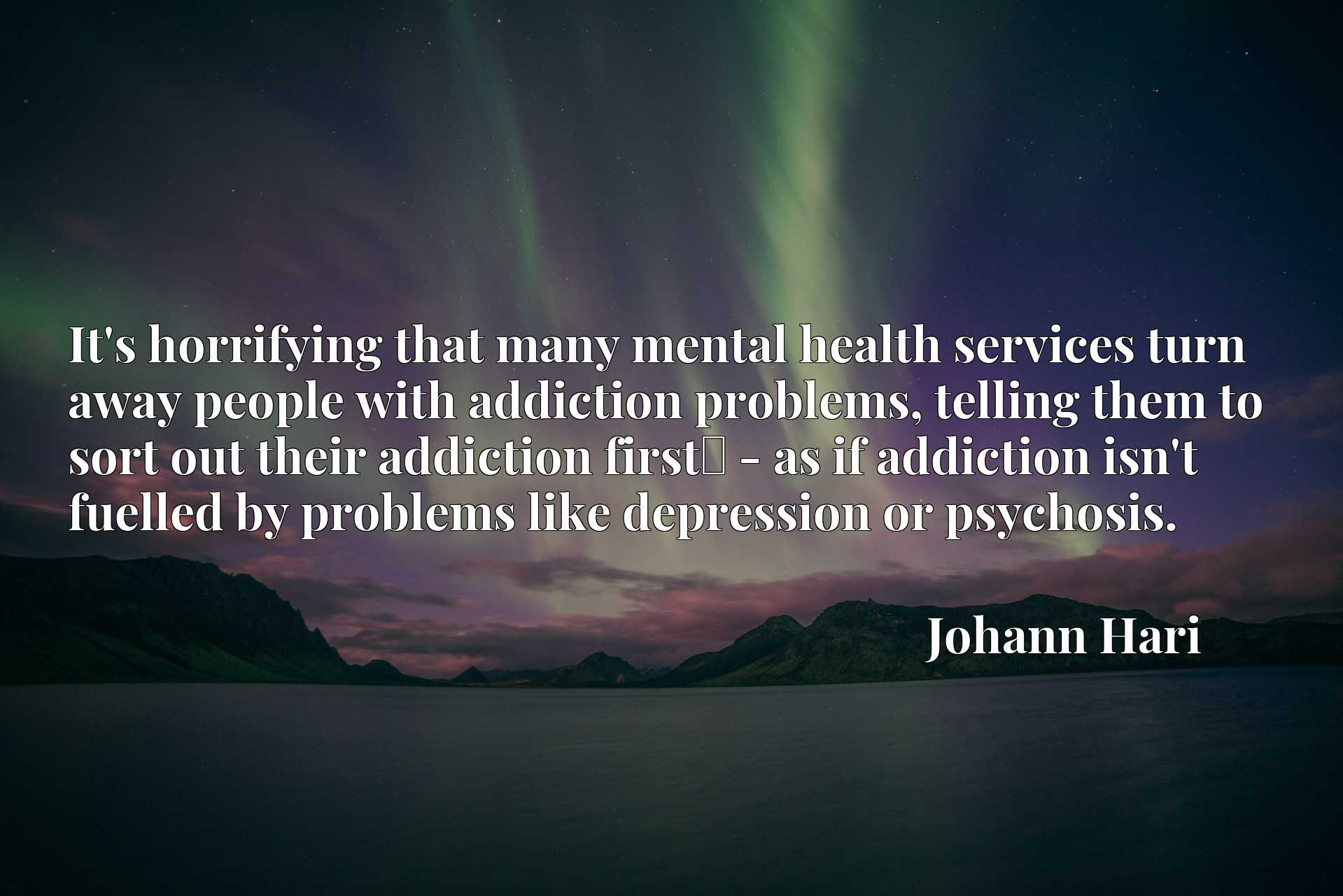 It's horrifying that many mental health services turn away people with addiction problems, telling them to sort out their addiction firstx9d - as if addiction isn't fuelled by problems like depression or psychosis.