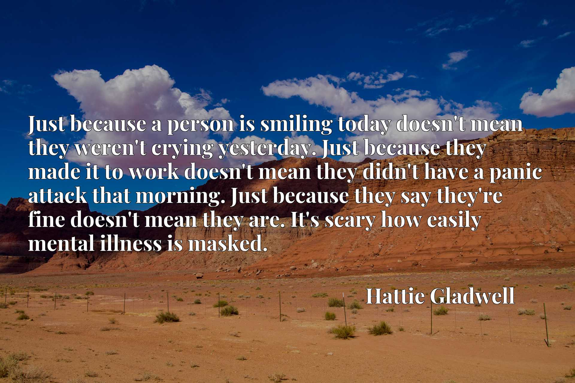 Just because a person is smiling today doesn't mean they weren't crying yesterday. Just because they made it to work doesn't mean they didn't have a panic attack that morning. Just because they say they're fine doesn't mean they are. It's scary how easily mental illness is masked.