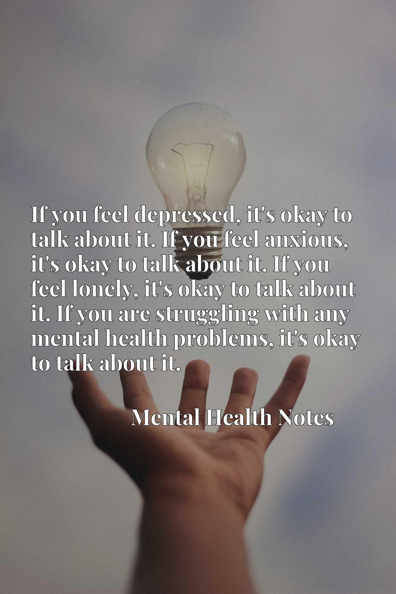 If you feel depressed, it's okay to talk about it. If you feel anxious, it's okay to talk about it. If you feel lonely, it's okay to talk about it. If you are struggling with any mental health problems, it's okay to talk about it.