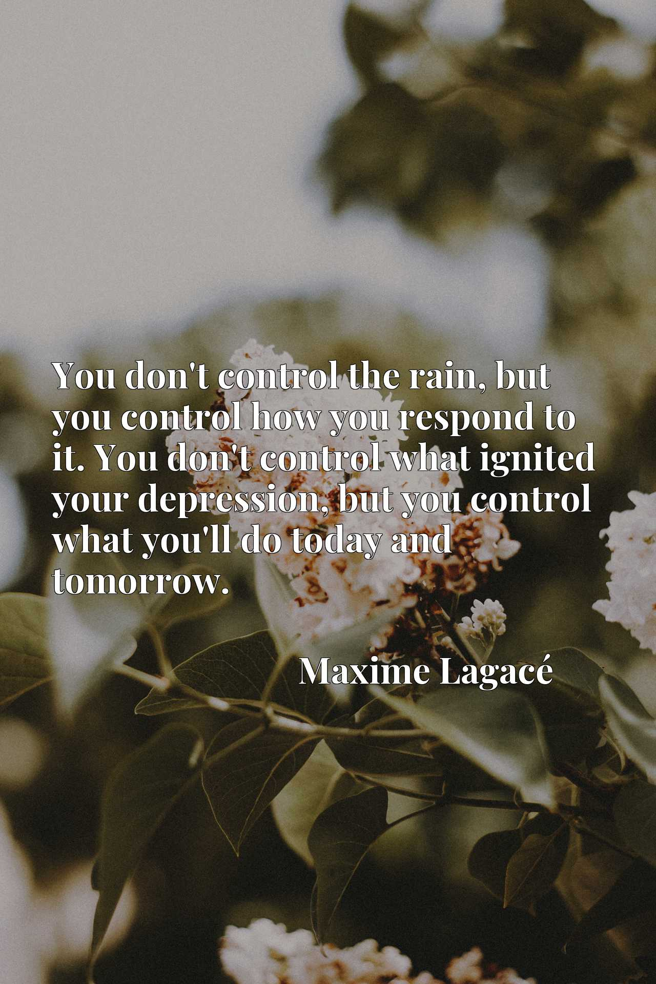 You don't control the rain, but you control how you respond to it. You don't control what ignited your depression, but you control what you'll do today and tomorrow.