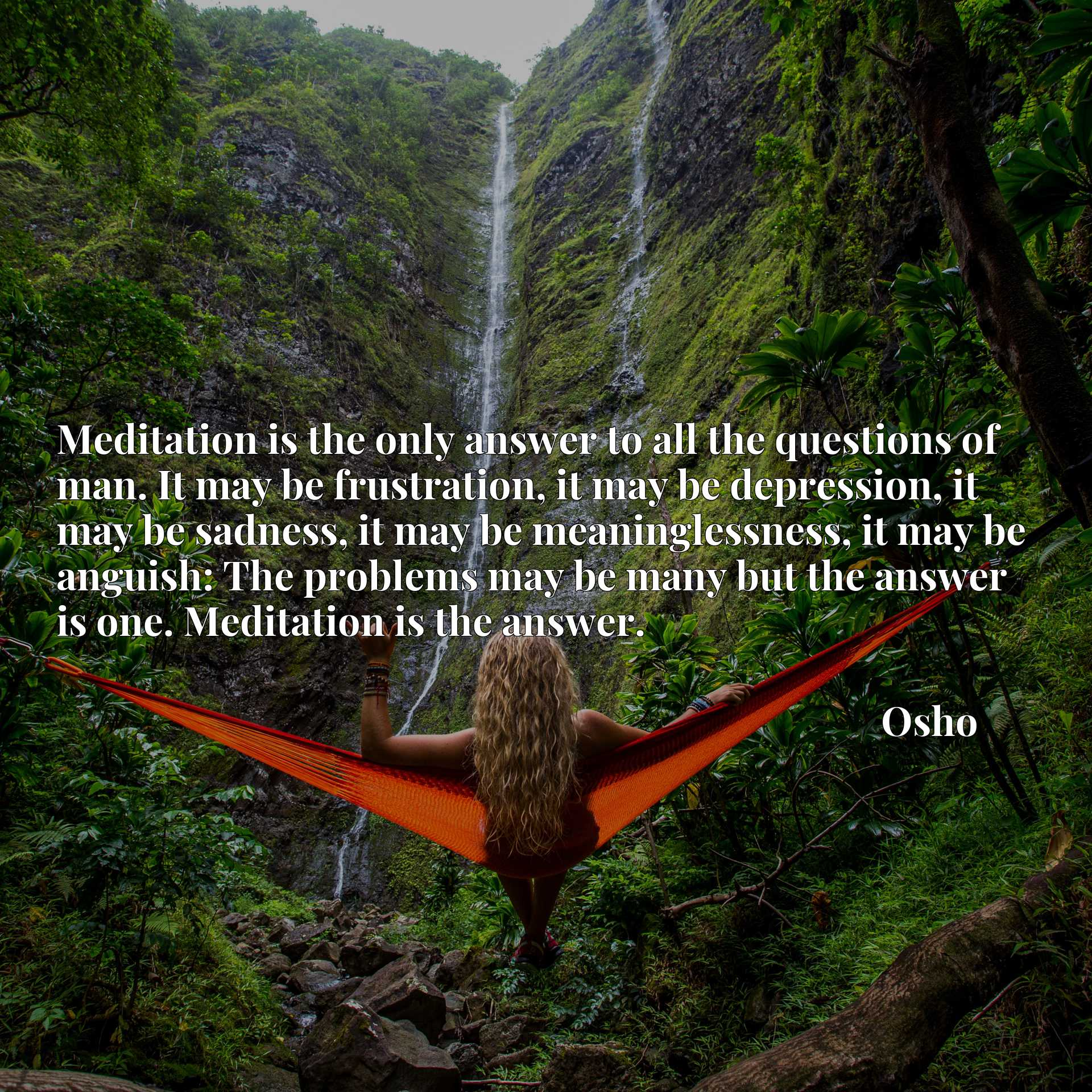 Meditation is the only answer to all the questions of man. It may be frustration, it may be depression, it may be sadness, it may be meaninglessness, it may be anguish: The problems may be many but the answer is one. Meditation is the answer.