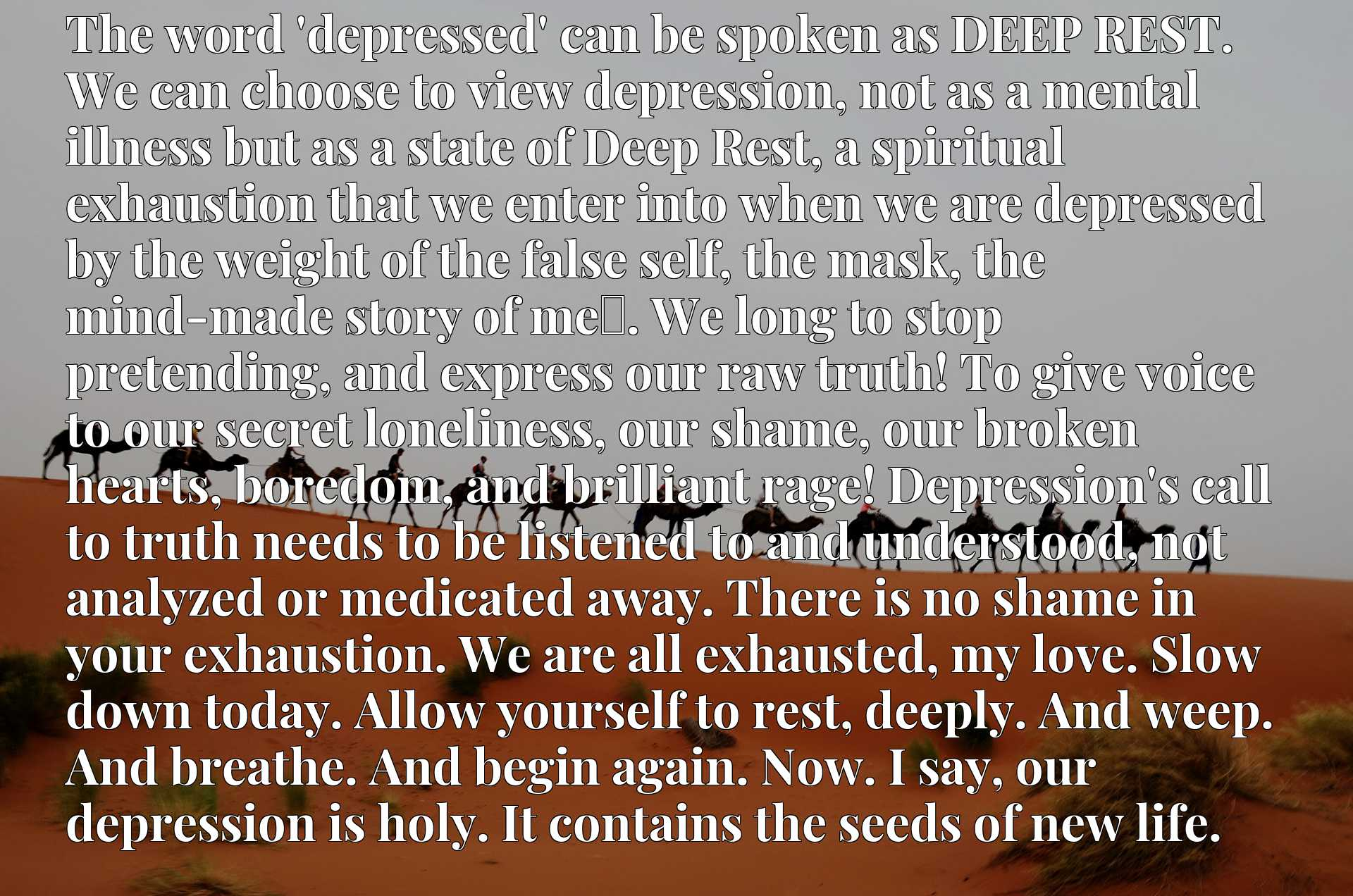 The word 'depressed' can be spoken as DEEP REST. We can choose to view depression, not as a mental illness but as a state of Deep Rest, a spiritual exhaustion that we enter into when we are depressed  by the weight of the false self, the mask, the mind-made story of mex9d. We long to stop pretending, and express our raw truth! To give voice to our secret loneliness, our shame, our broken hearts, boredom, and brilliant rage! Depression's call to truth needs to be listened to and understood, not analyzed or medicated away. There is no shame in your exhaustion. We are all exhausted, my love. Slow down today. Allow yourself to rest, deeply. And weep. And breathe. And begin again. Now. I say, our depression is holy. It contains the seeds of new life.