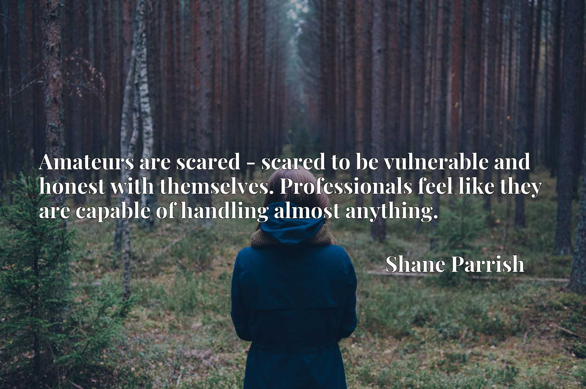 Amateurs are scared - scared to be vulnerable and honest with themselves. Professionals feel like they are capable of handling almost anything.