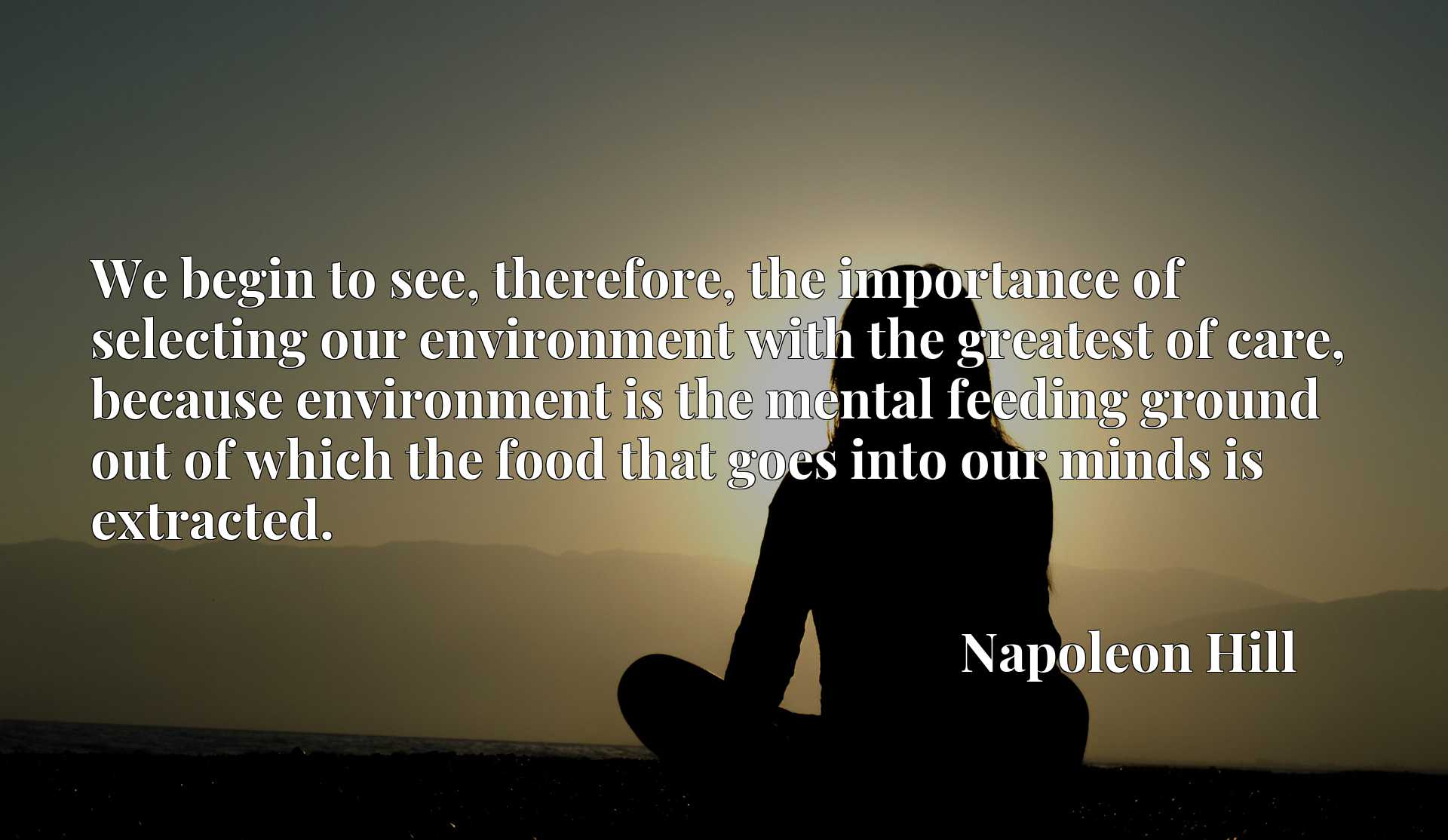We begin to see, therefore, the importance of selecting our environment with the greatest of care, because environment is the mental feeding ground out of which the food that goes into our minds is extracted.