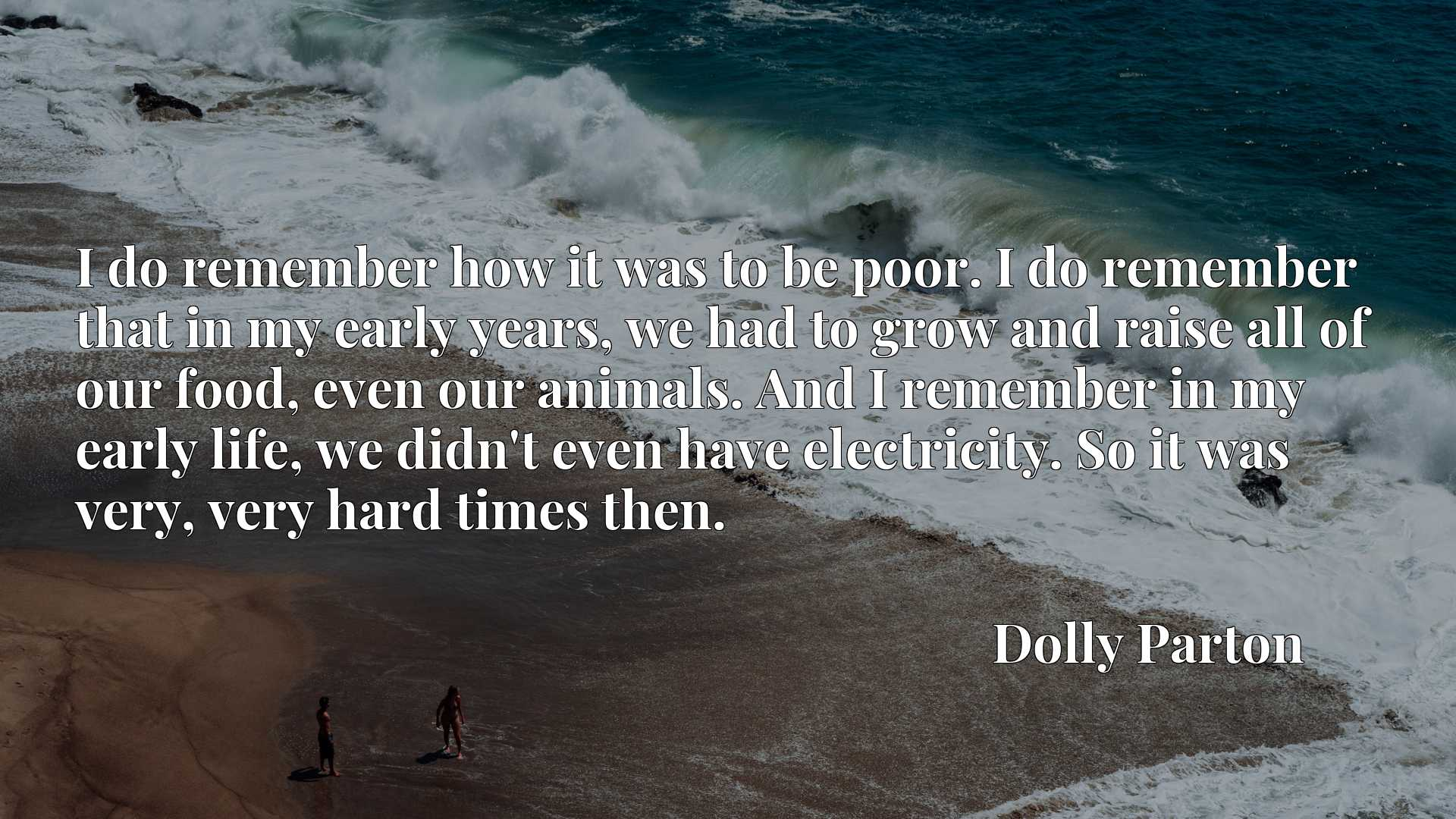 I do remember how it was to be poor. I do remember that in my early years, we had to grow and raise all of our food, even our animals. And I remember in my early life, we didn't even have electricity. So it was very, very hard times then.