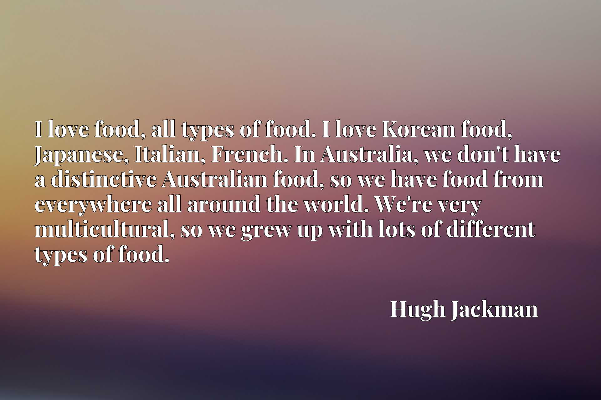 I love food, all types of food. I love Korean food, Japanese, Italian, French. In Australia, we don't have a distinctive Australian food, so we have food from everywhere all around the world. We're very multicultural, so we grew up with lots of different types of food.