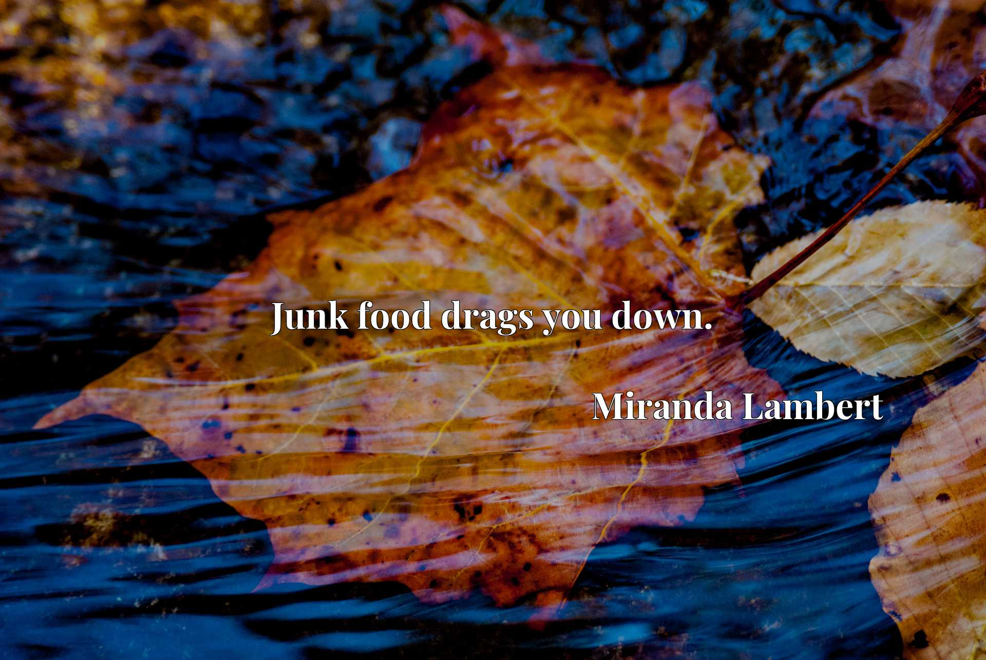 Junk food drags you down.