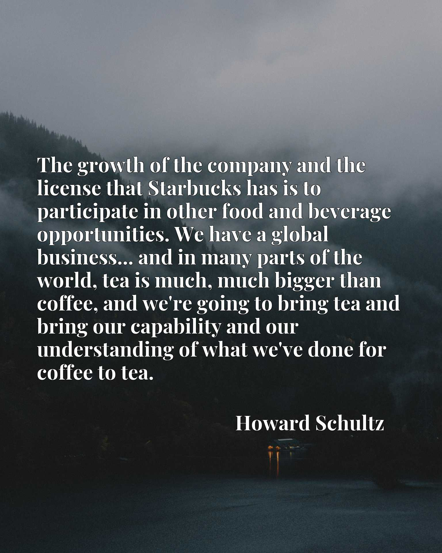 The growth of the company and the license that Starbucks has is to participate in other food and beverage opportunities. We have a global business... and in many parts of the world, tea is much, much bigger than coffee, and we're going to bring tea and bring our capability and our understanding of what we've done for coffee to tea.