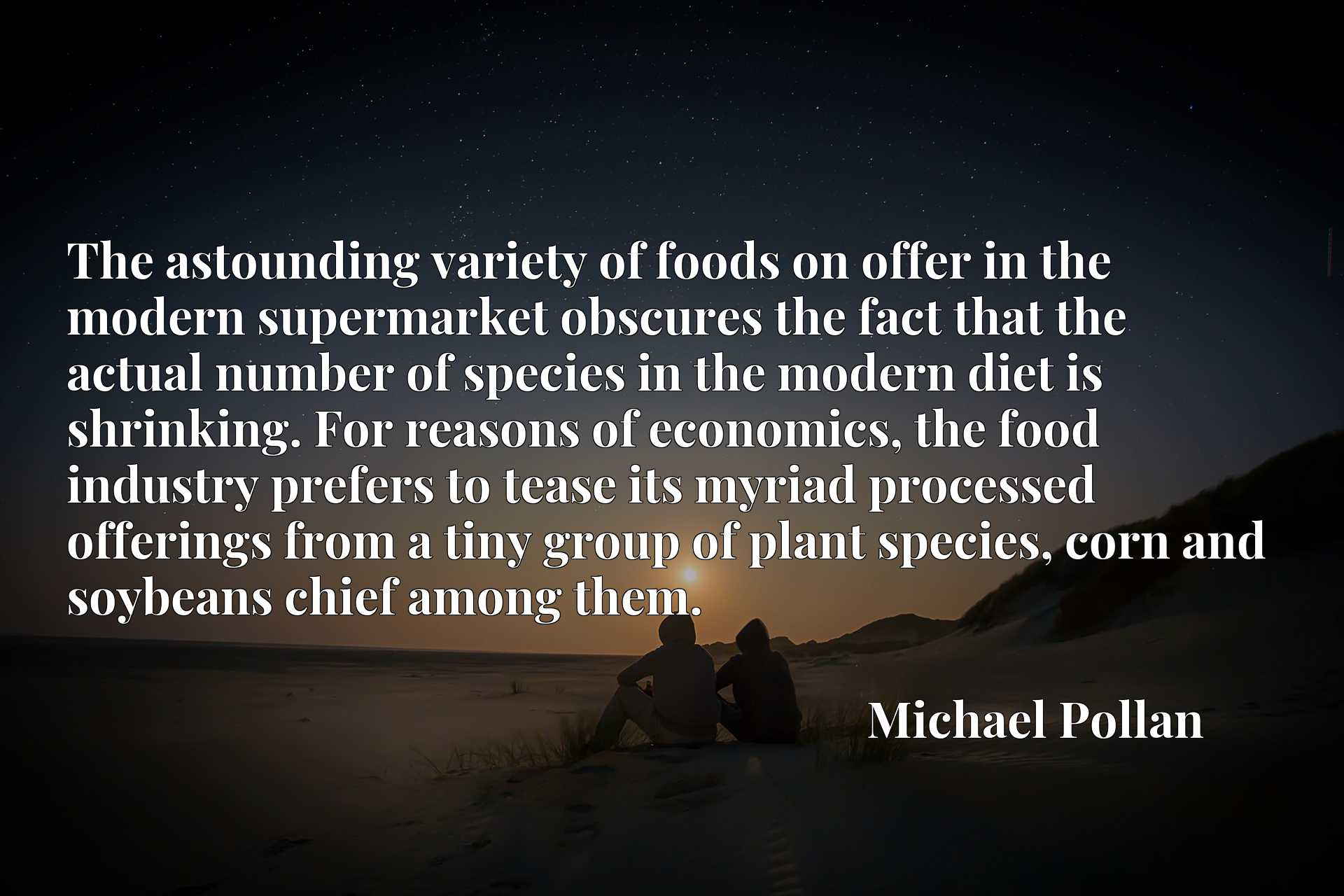 The astounding variety of foods on offer in the modern supermarket obscures the fact that the actual number of species in the modern diet is shrinking. For reasons of economics, the food industry prefers to tease its myriad processed offerings from a tiny group of plant species, corn and soybeans chief among them.