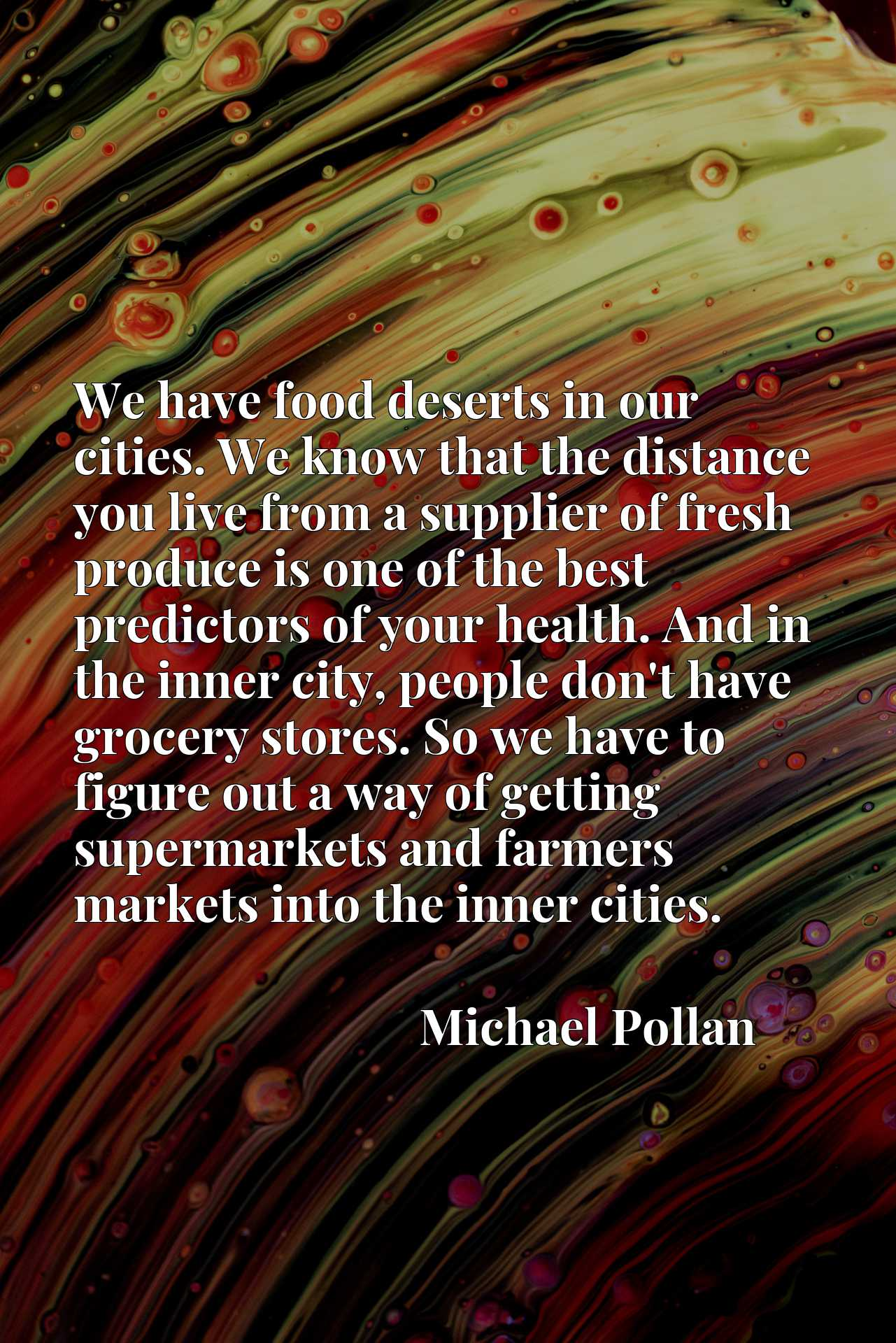 We have food deserts in our cities. We know that the distance you live from a supplier of fresh produce is one of the best predictors of your health. And in the inner city, people don't have grocery stores. So we have to figure out a way of getting supermarkets and farmers markets into the inner cities.