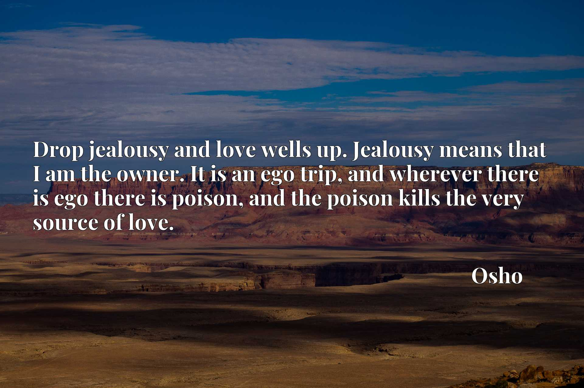 Drop jealousy and love wells up. Jealousy means that I am the owner. It is an ego trip, and wherever there is ego there is poison, and the poison kills the very source of love.