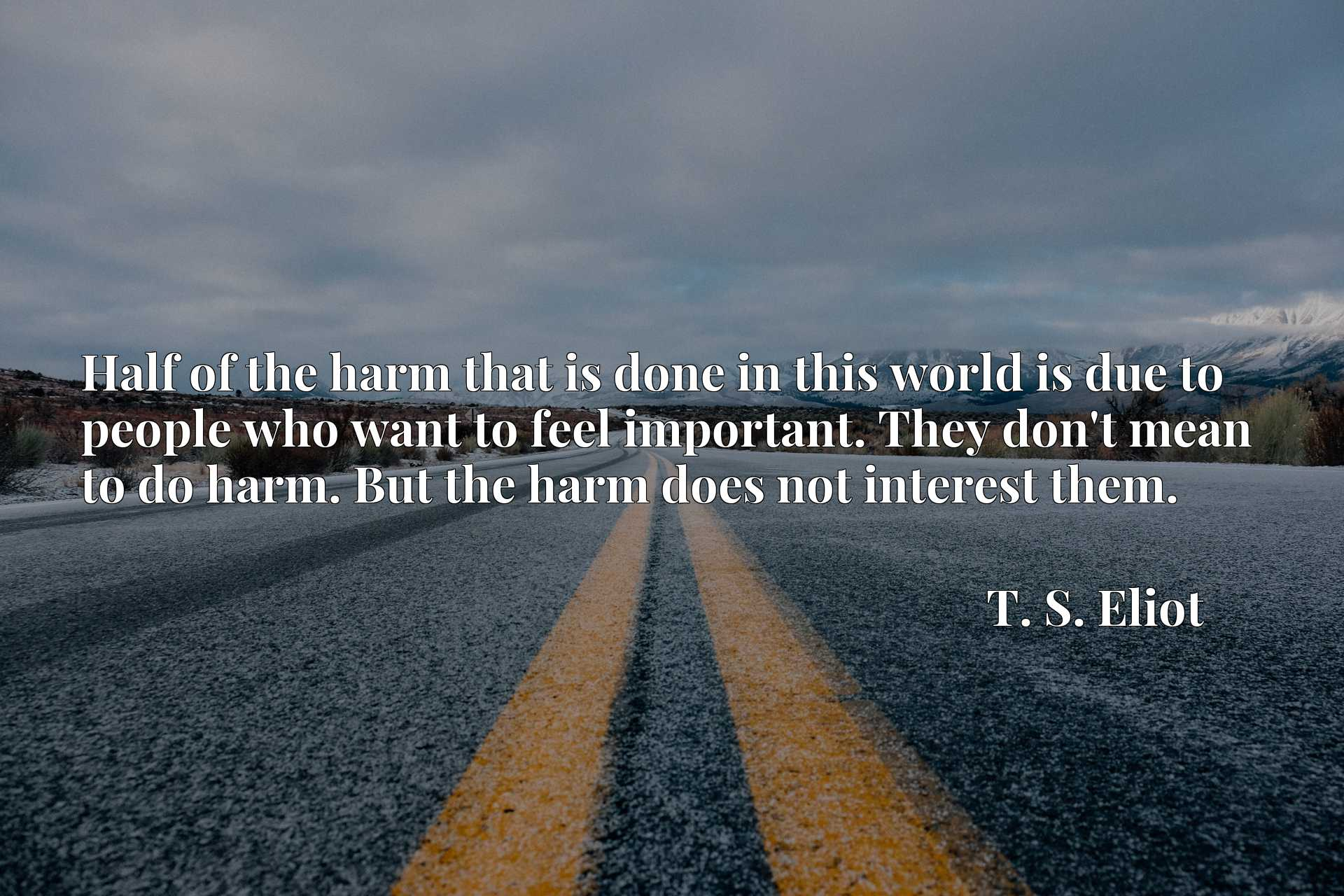 Half of the harm that is done in this world is due to people who want to feel important. They don't mean to do harm. But the harm does not interest them.
