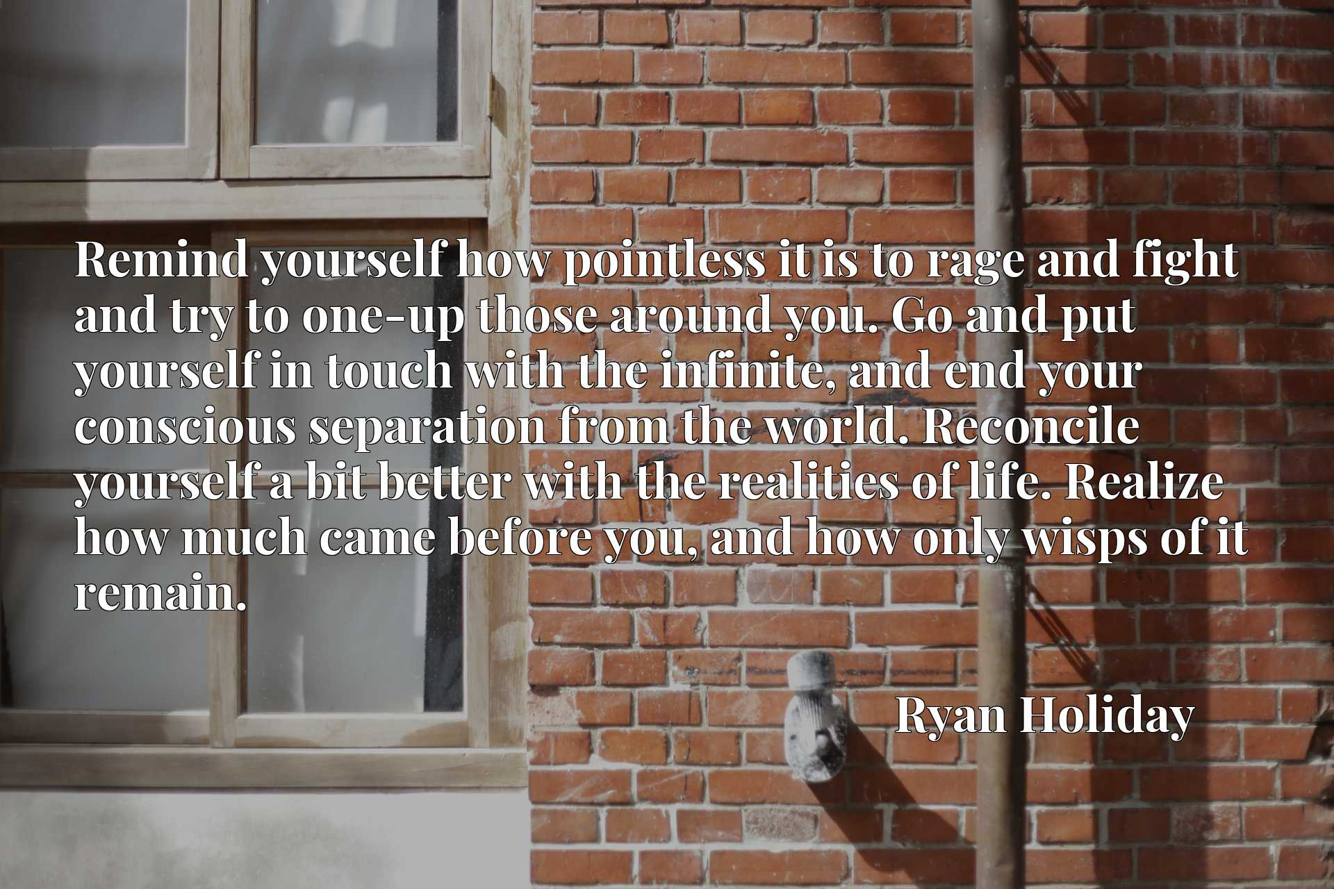 Remind yourself how pointless it is to rage and fight and try to one-up those around you. Go and put yourself in touch with the infinite, and end your conscious separation from the world. Reconcile yourself a bit better with the realities of life. Realize how much came before you, and how only wisps of it remain.