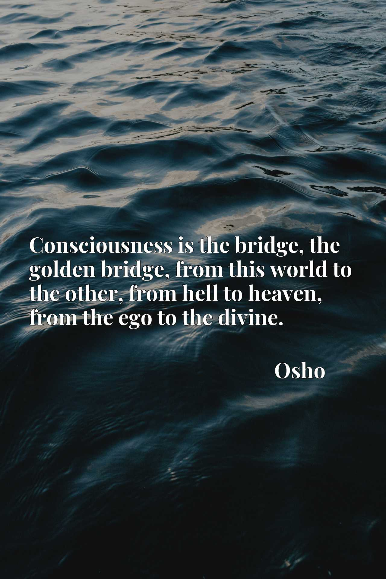Consciousness is the bridge, the golden bridge, from this world to the other, from hell to heaven, from the ego to the divine.