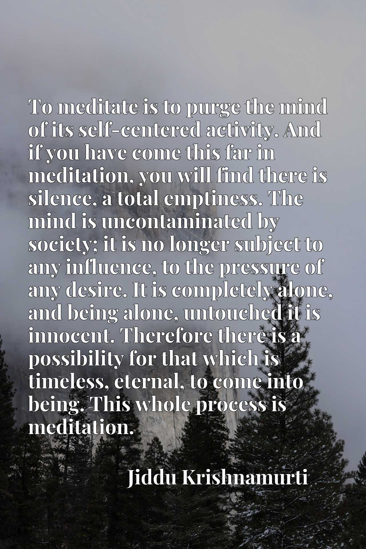 To meditate is to purge the mind of its self-centered activity. And if you have come this far in meditation, you will find there is silence, a total emptiness. The mind is uncontaminated by society; it is no longer subject to any influence, to the pressure of any desire. It is completely alone, and being alone, untouched it is innocent. Therefore there is a possibility for that which is timeless, eternal, to come into being. This whole process is meditation.