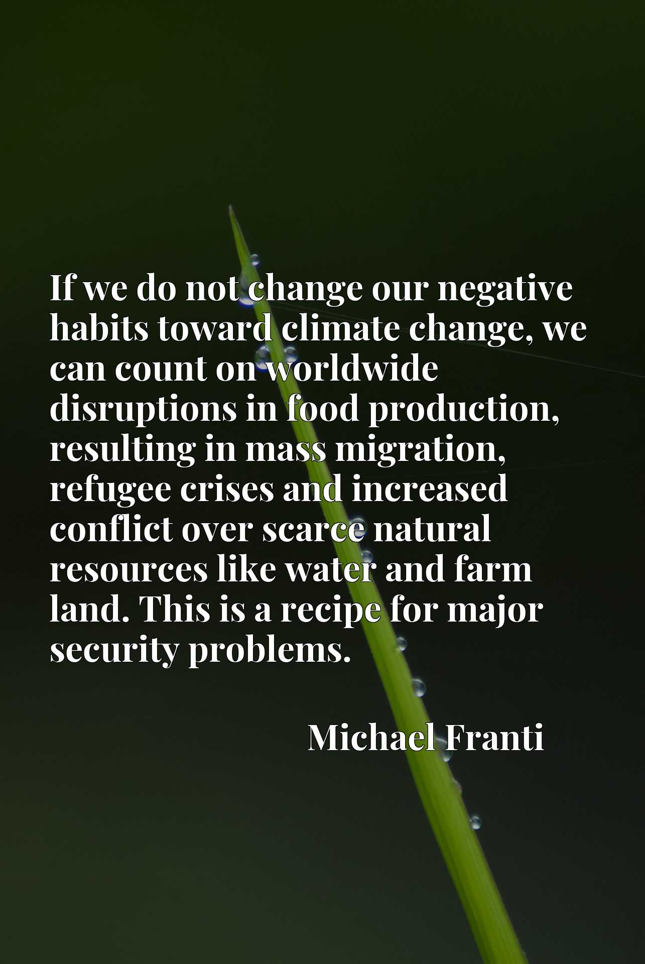 If we do not change our negative habits toward climate change, we can count on worldwide disruptions in food production, resulting in mass migration, refugee crises and increased conflict over scarce natural resources like water and farm land. This is a recipe for major security problems.