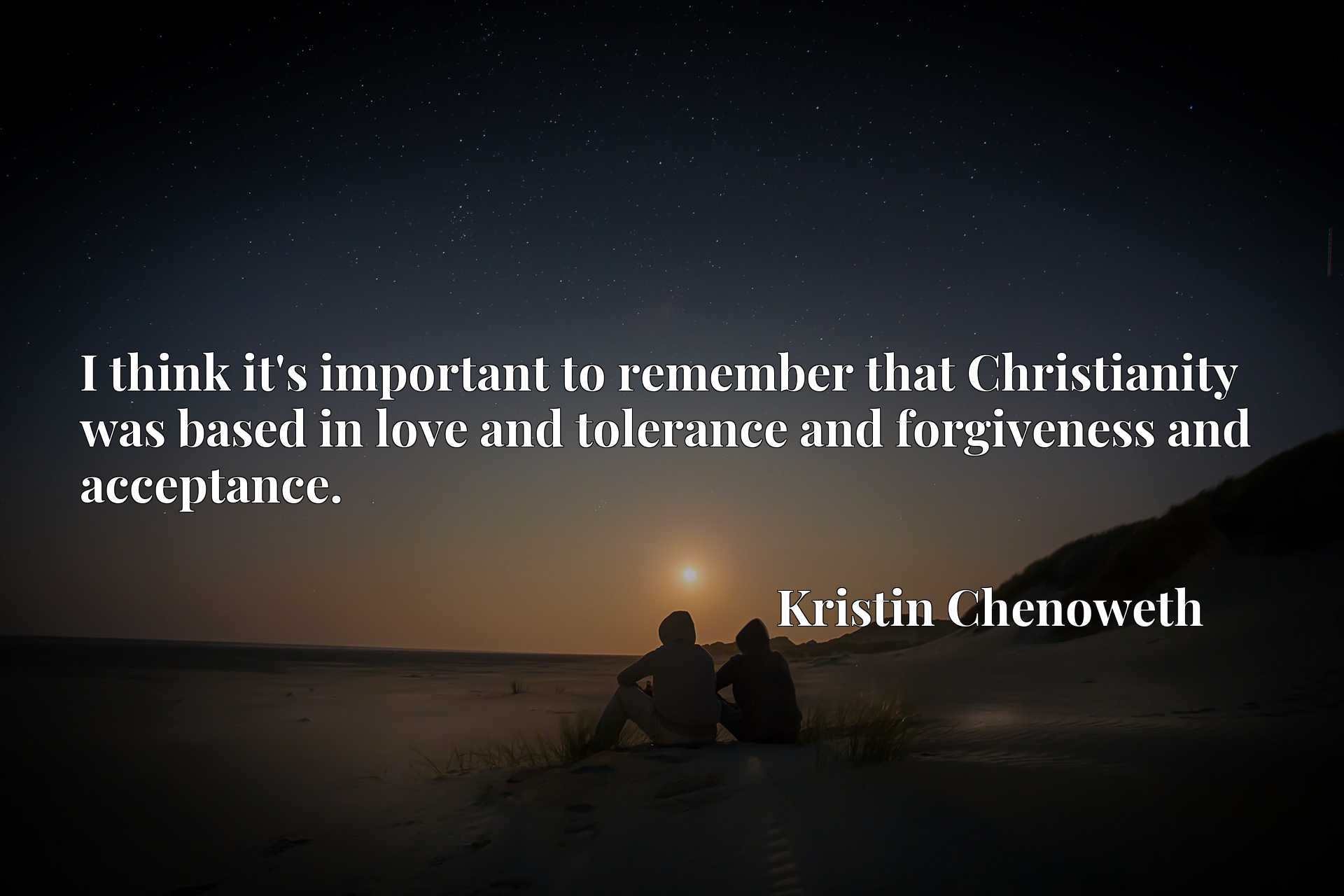 I think it's important to remember that Christianity was based in love and tolerance and forgiveness and acceptance.