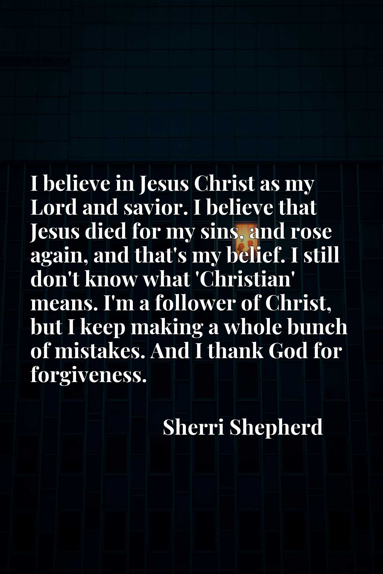 I believe in Jesus Christ as my Lord and savior. I believe that Jesus died for my sins, and rose again, and that's my belief. I still don't know what 'Christian' means. I'm a follower of Christ, but I keep making a whole bunch of mistakes. And I thank God for forgiveness.