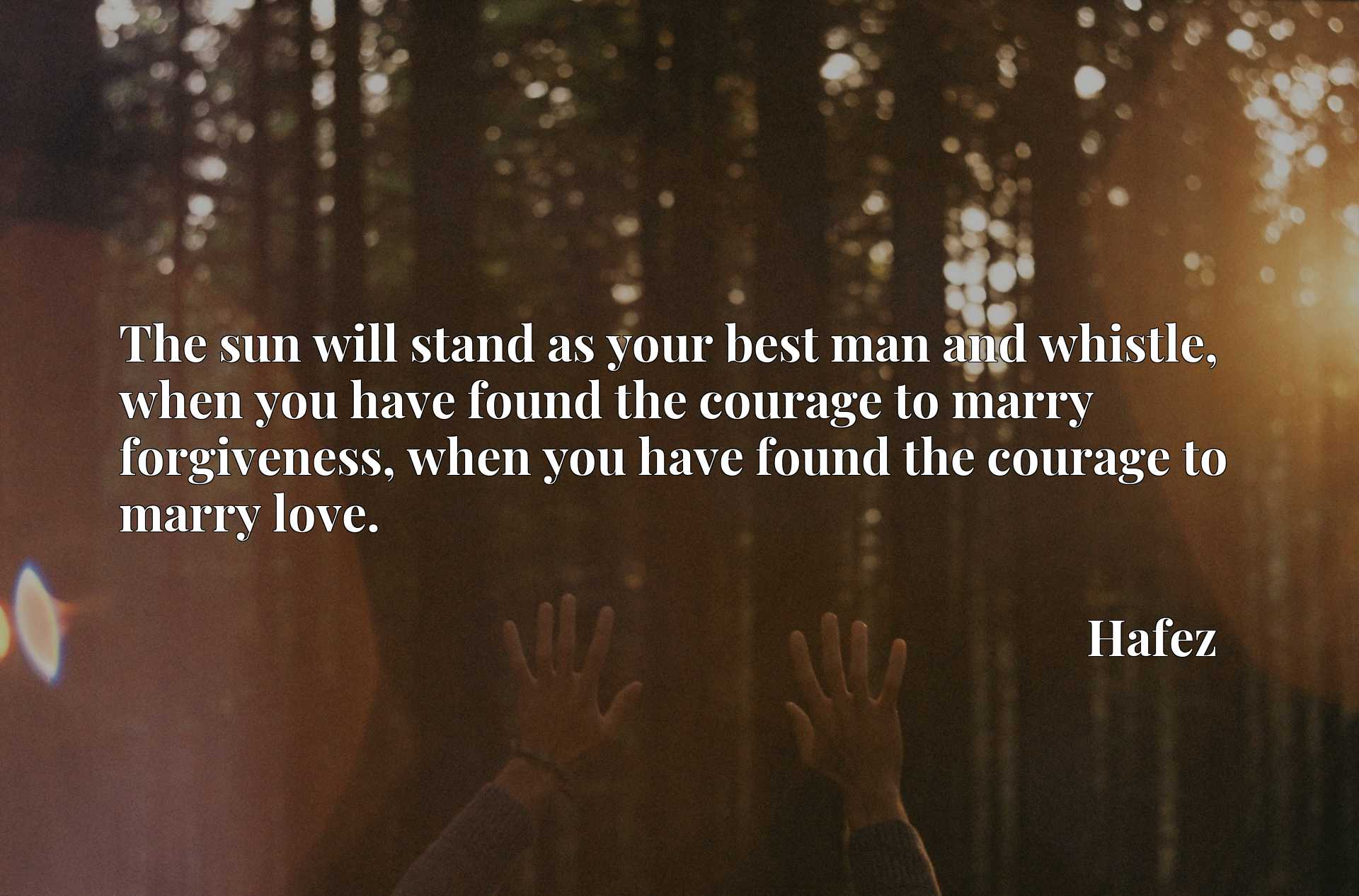 The sun will stand as your best man and whistle, when you have found the courage to marry forgiveness, when you have found the courage to marry love.