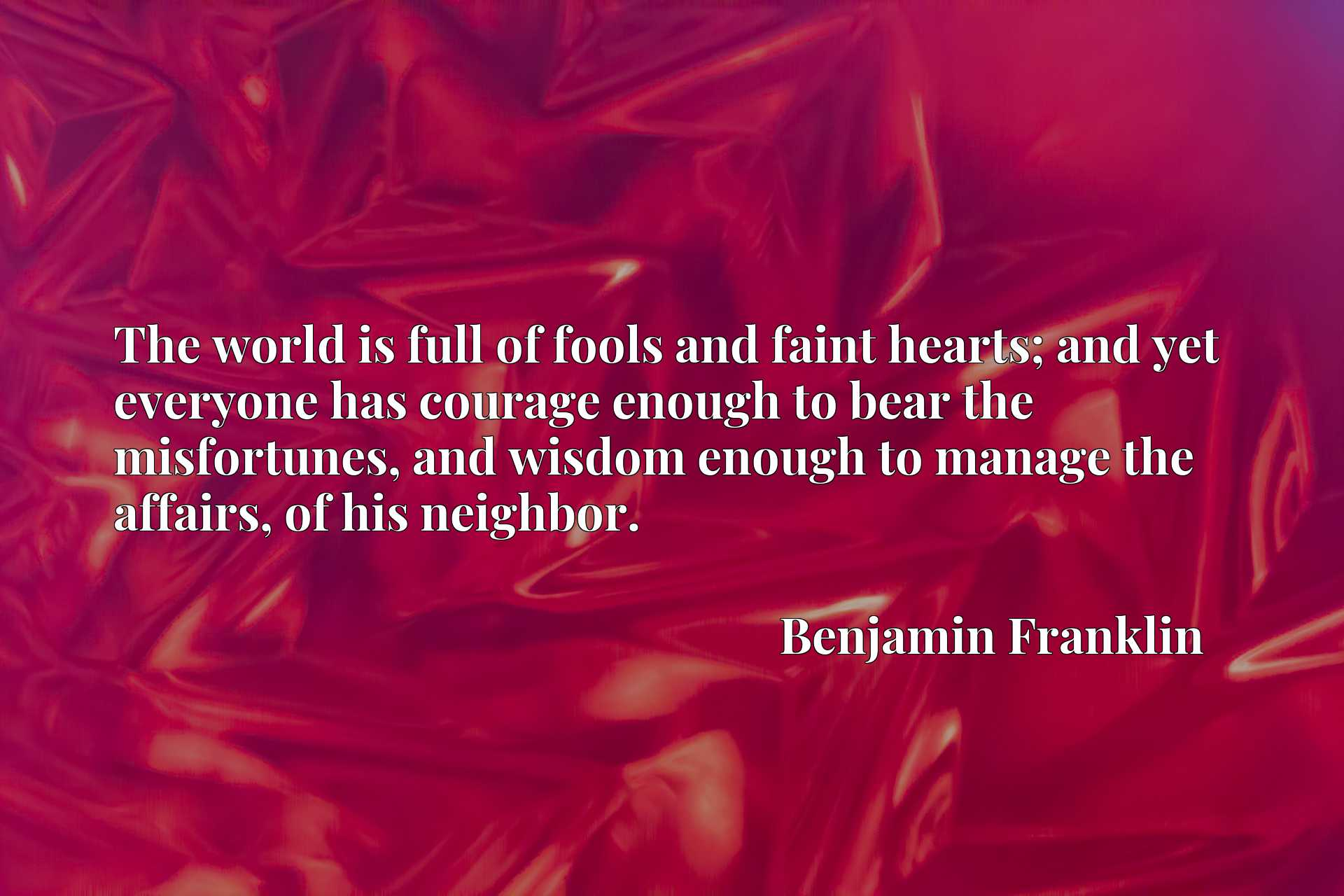 The world is full of fools and faint hearts; and yet everyone has courage enough to bear the misfortunes, and wisdom enough to manage the affairs, of his neighbor.