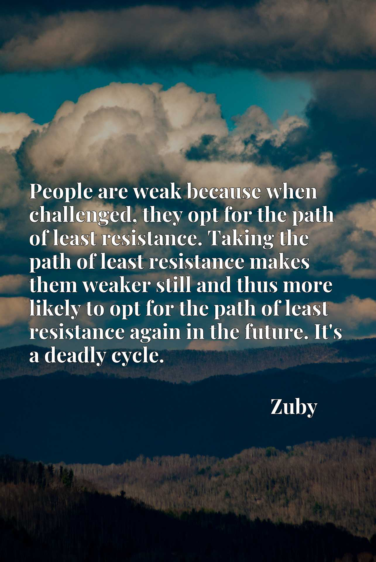 People are weak because when challenged, they opt for the path of least resistance. Taking the path of least resistance makes them weaker still and thus more likely to opt for the path of least resistance again in the future. It's a deadly cycle.