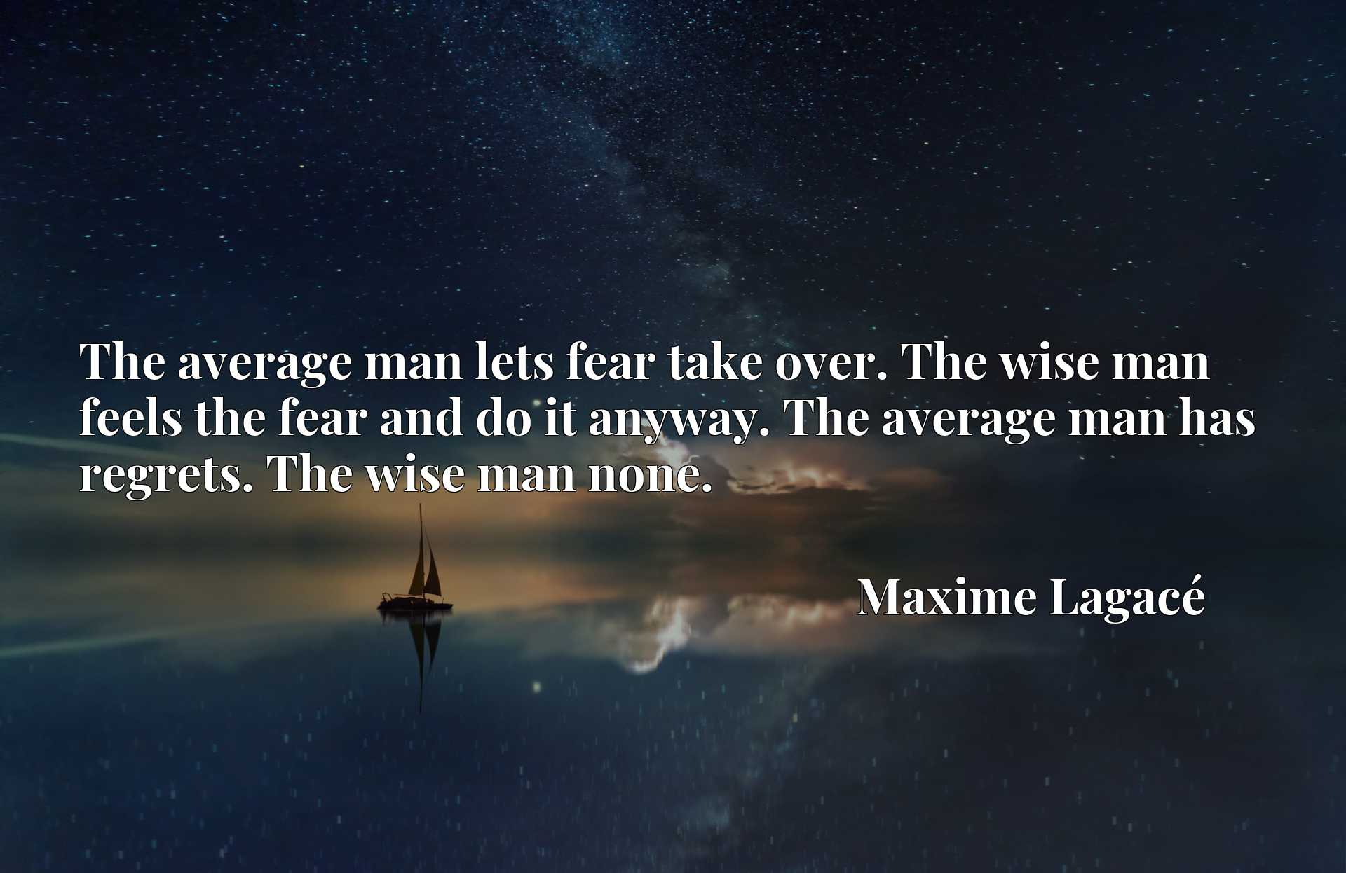 The average man lets fear take over. The wise man feels the fear and do it anyway. The average man has regrets. The wise man none.