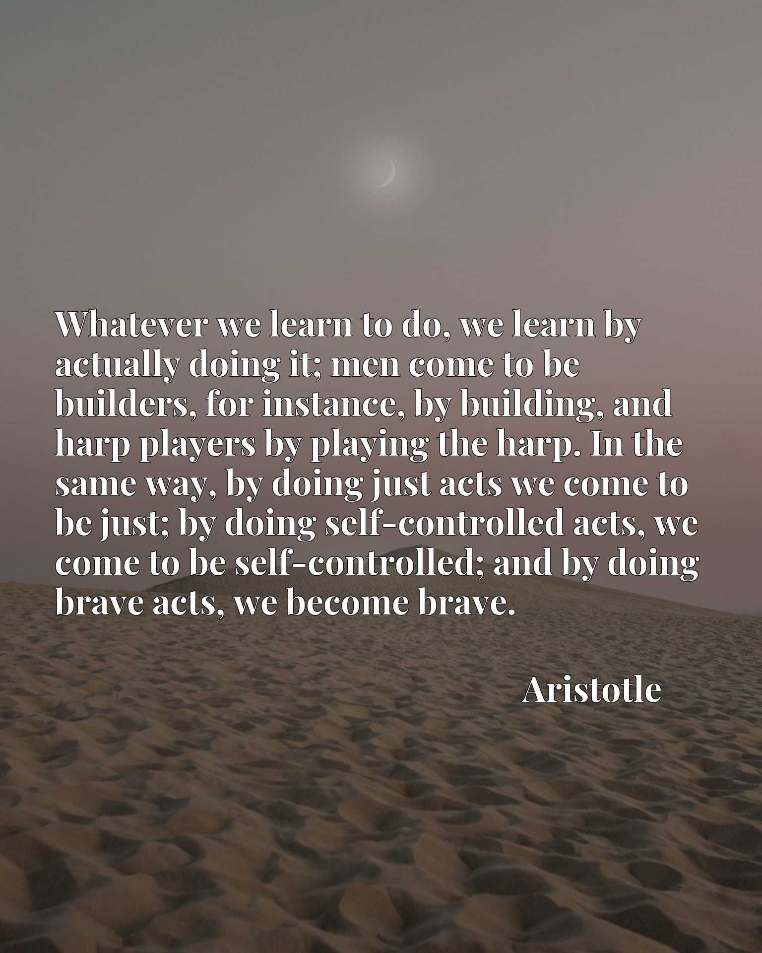 Whatever we learn to do, we learn by actually doing it; men come to be builders, for instance, by building, and harp players by playing the harp. In the same way, by doing just acts we come to be just; by doing self-controlled acts, we come to be self-controlled; and by doing brave acts, we become brave.