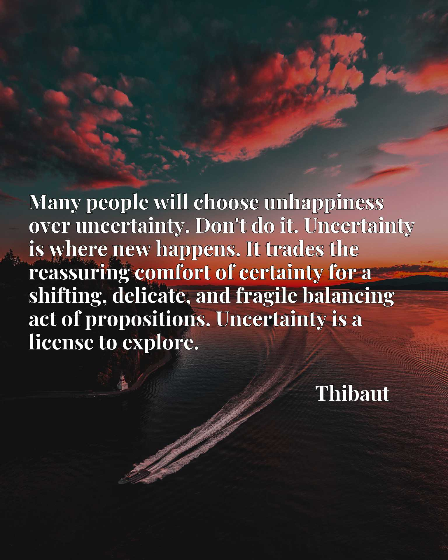 Many people will choose unhappiness over uncertainty. Don't do it. Uncertainty is where new happens. It trades the reassuring comfort of certainty for a shifting, delicate, and fragile balancing act of propositions. Uncertainty is a license to explore.