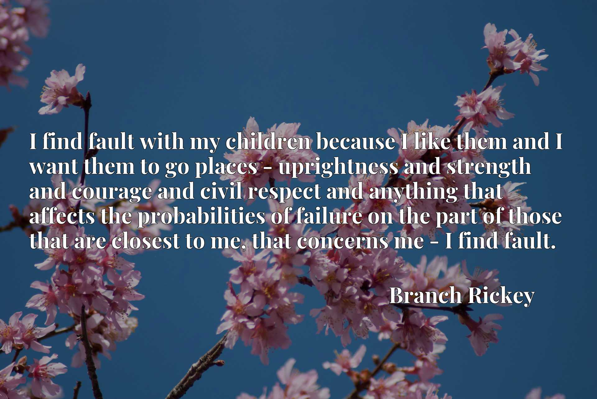 I find fault with my children because I like them and I want them to go places - uprightness and strength and courage and civil respect and anything that affects the probabilities of failure on the part of those that are closest to me, that concerns me - I find fault.