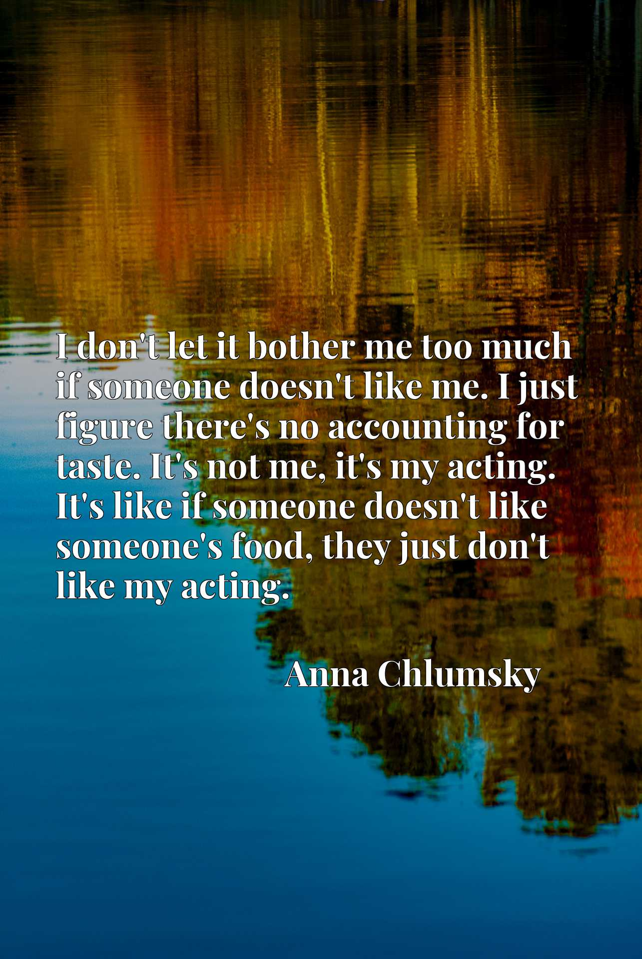 I don't let it bother me too much if someone doesn't like me. I just figure there's no accounting for taste. It's not me, it's my acting. It's like if someone doesn't like someone's food, they just don't like my acting.