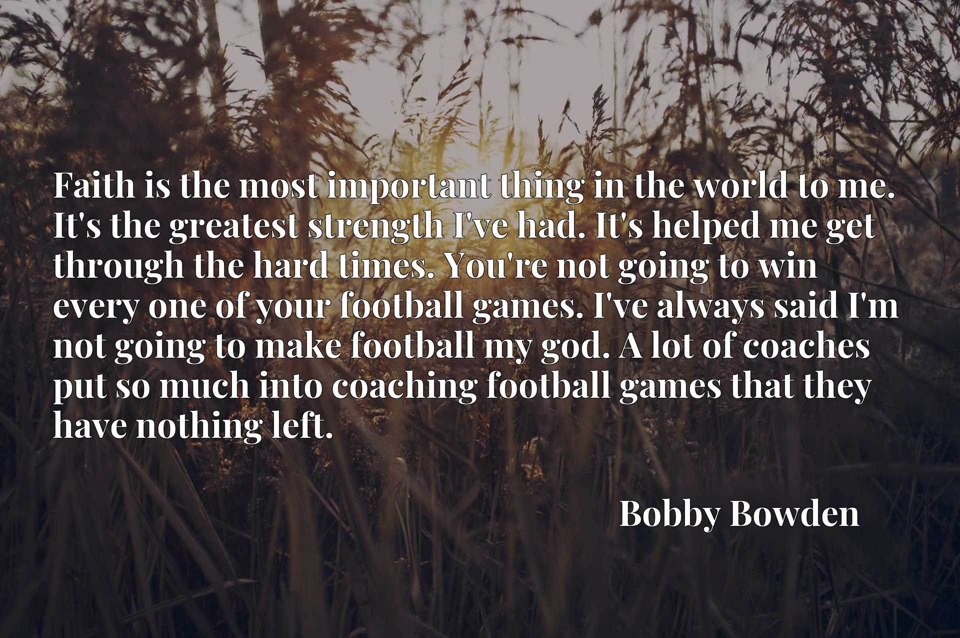 Faith is the most important thing in the world to me. It's the greatest strength I've had. It's helped me get through the hard times. You're not going to win every one of your football games. I've always said I'm not going to make football my god. A lot of coaches put so much into coaching football games that they have nothing left.