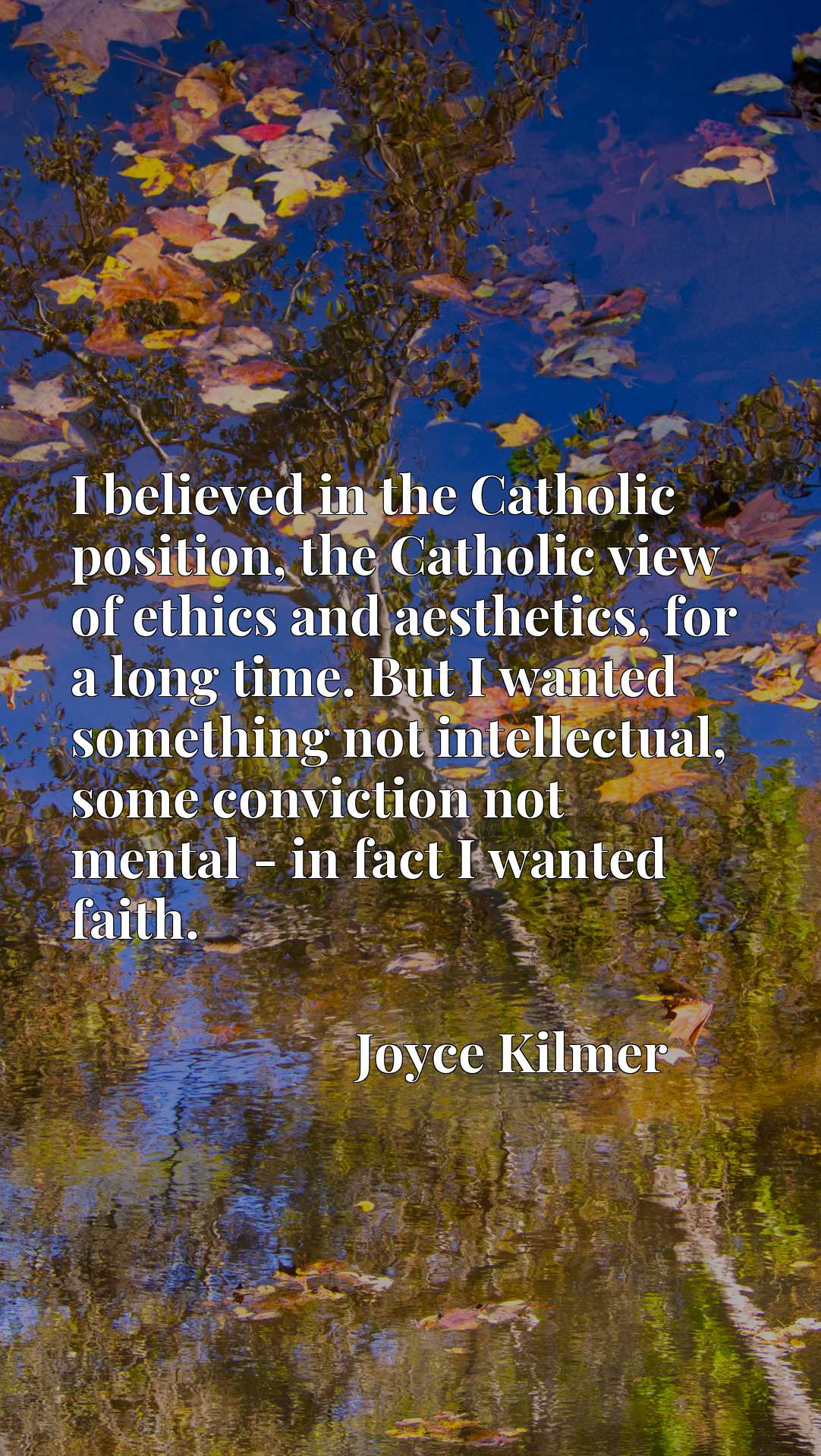 I believed in the Catholic position, the Catholic view of ethics and aesthetics, for a long time. But I wanted something not intellectual, some conviction not mental - in fact I wanted faith.