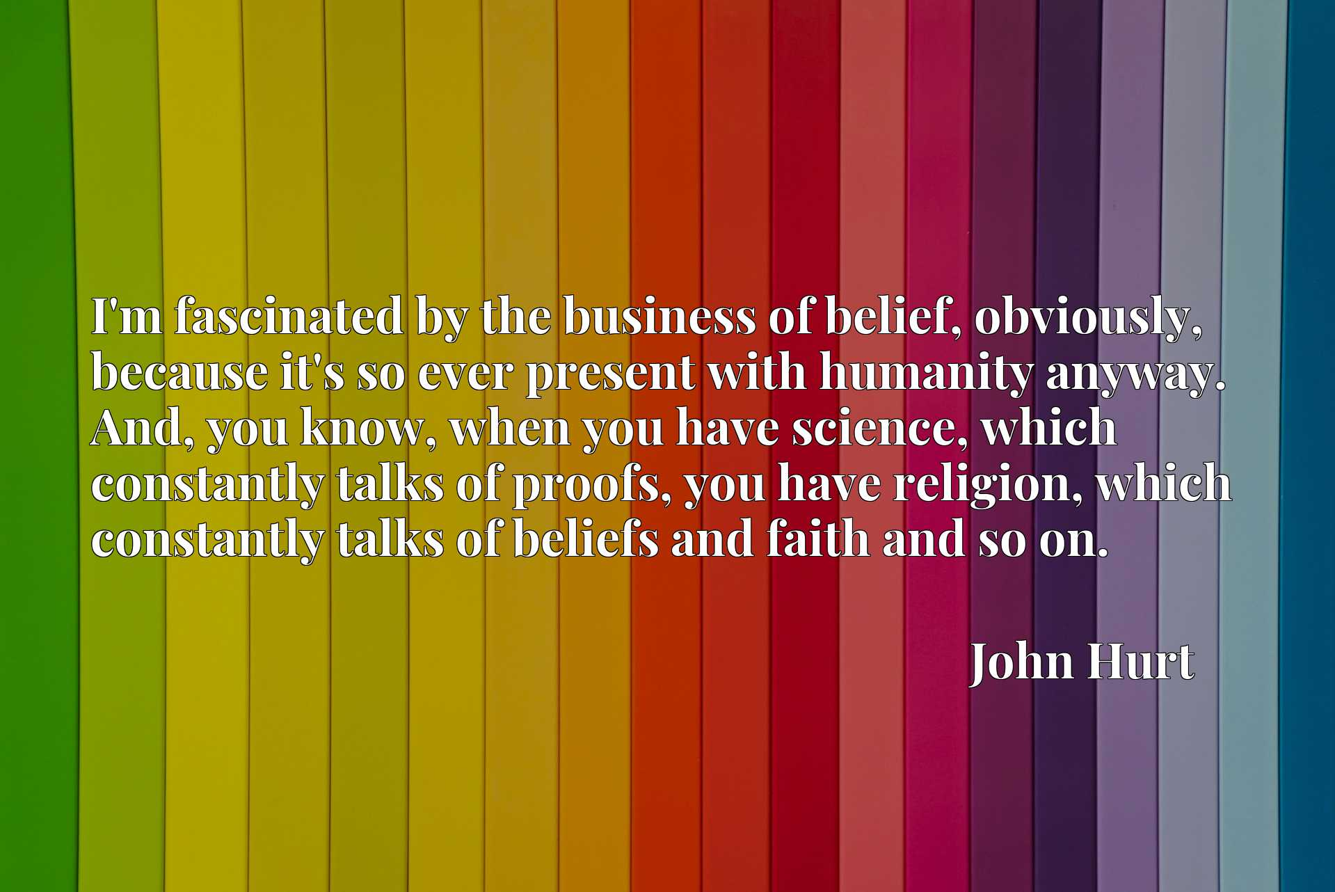 I'm fascinated by the business of belief, obviously, because it's so ever present with humanity anyway. And, you know, when you have science, which constantly talks of proofs, you have religion, which constantly talks of beliefs and faith and so on.