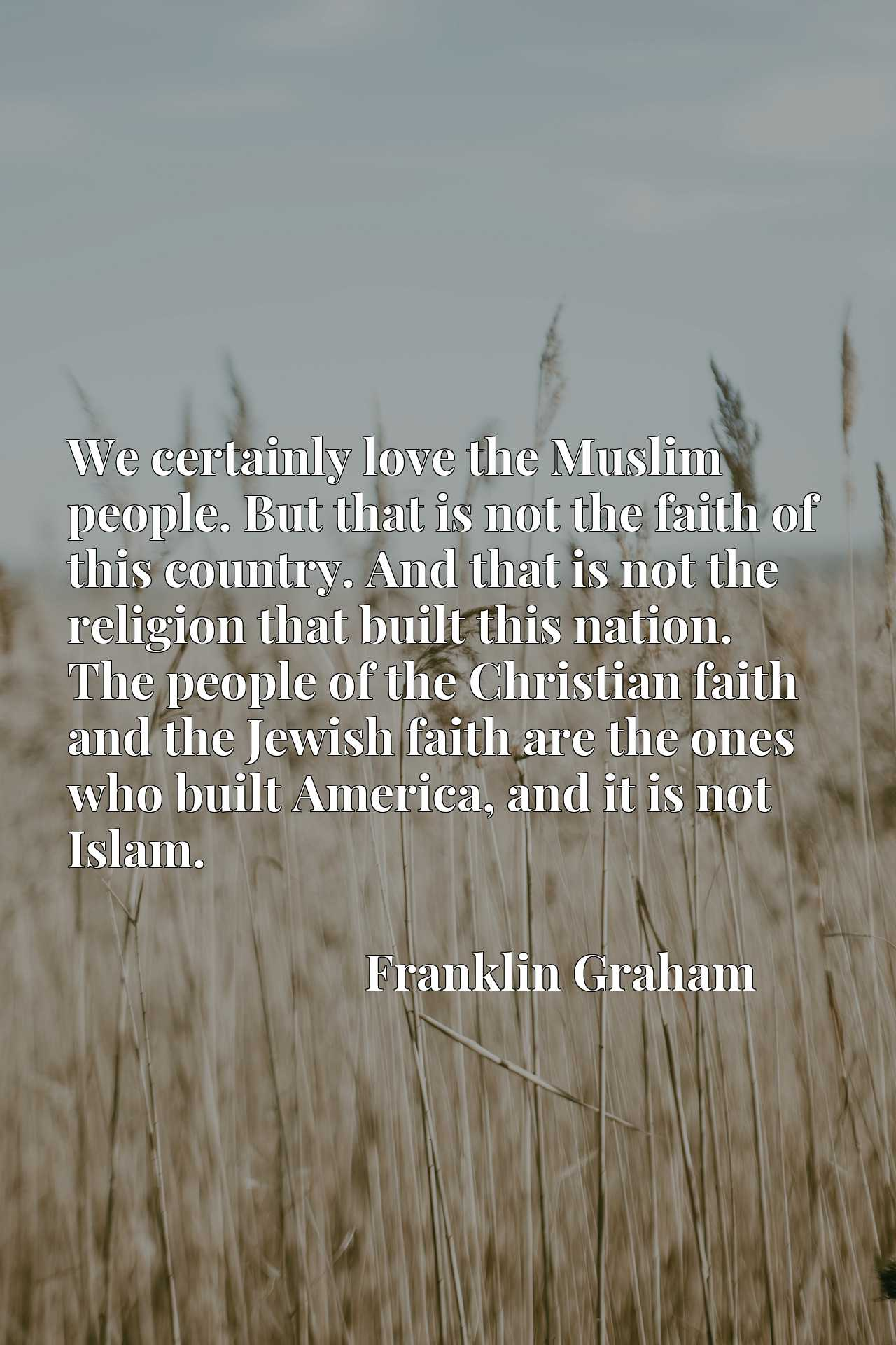We certainly love the Muslim people. But that is not the faith of this country. And that is not the religion that built this nation. The people of the Christian faith and the Jewish faith are the ones who built America, and it is not Islam.