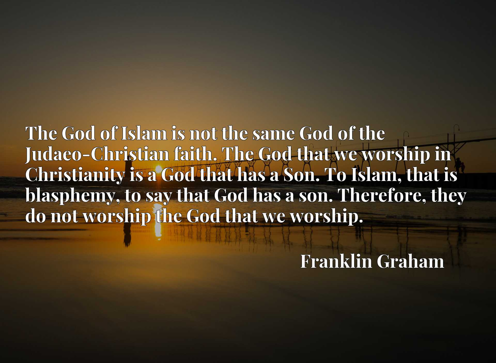 The God of Islam is not the same God of the Judaeo-Christian faith. The God that we worship in Christianity is a God that has a Son. To Islam, that is blasphemy, to say that God has a son. Therefore, they do not worship the God that we worship.