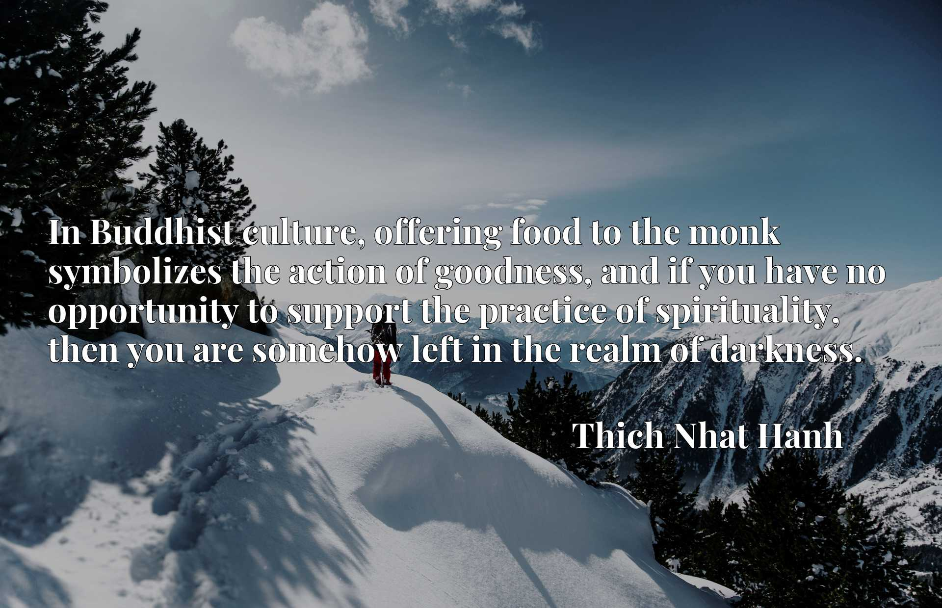 In Buddhist culture, offering food to the monk symbolizes the action of goodness, and if you have no opportunity to support the practice of spirituality, then you are somehow left in the realm of darkness.