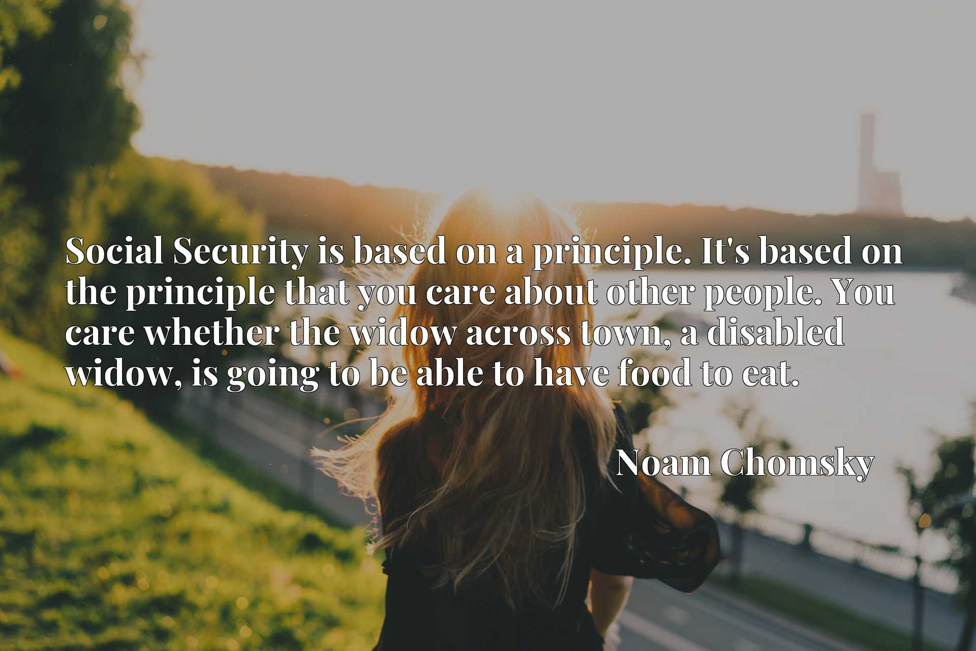 Social Security is based on a principle. It's based on the principle that you care about other people. You care whether the widow across town, a disabled widow, is going to be able to have food to eat.