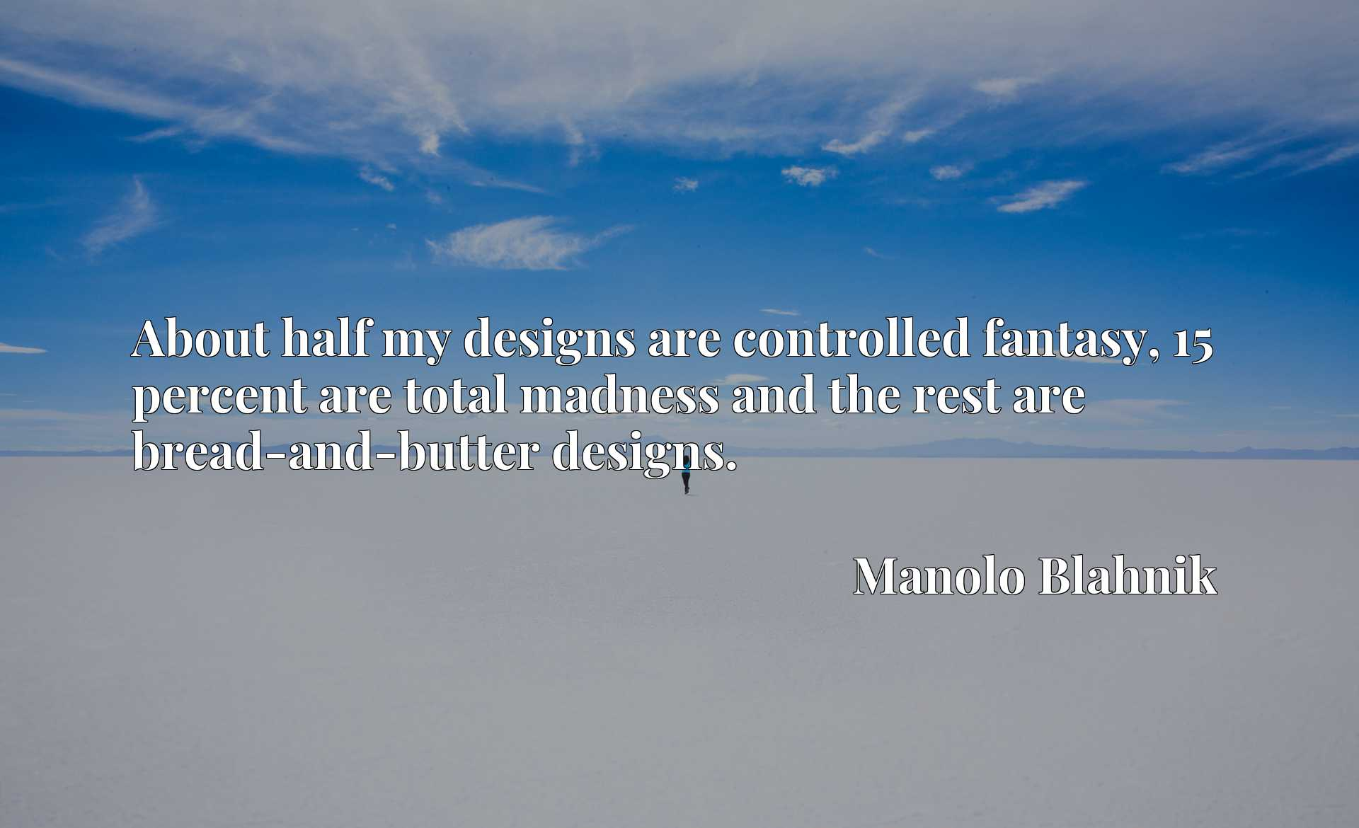 About half my designs are controlled fantasy, 15 percent are total madness and the rest are bread-and-butter designs.