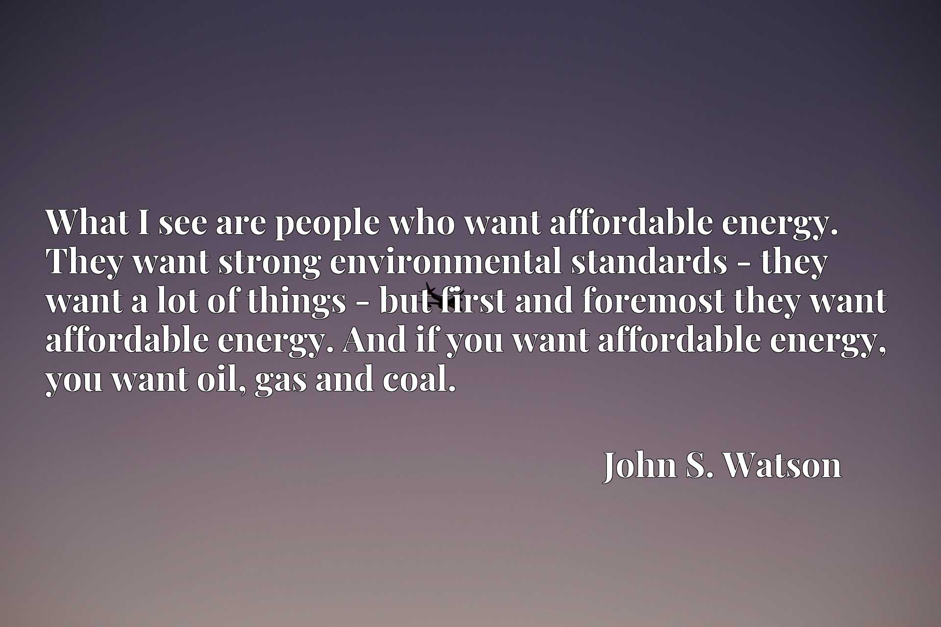 What I see are people who want affordable energy. They want strong environmental standards - they want a lot of things - but first and foremost they want affordable energy. And if you want affordable energy, you want oil, gas and coal.