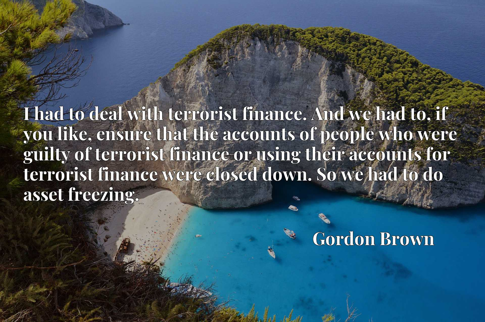 I had to deal with terrorist finance. And we had to, if you like, ensure that the accounts of people who were guilty of terrorist finance or using their accounts for terrorist finance were closed down. So we had to do asset freezing.
