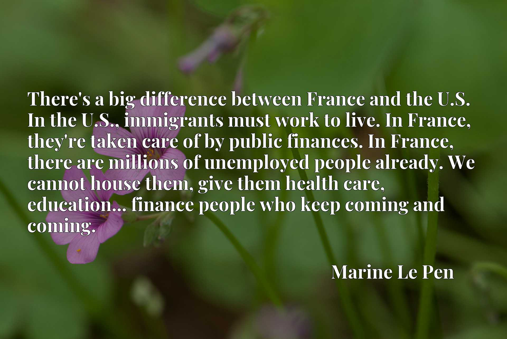 There's a big difference between France and the U.S. In the U.S., immigrants must work to live. In France, they're taken care of by public finances. In France, there are millions of unemployed people already. We cannot house them, give them health care, education... finance people who keep coming and coming.