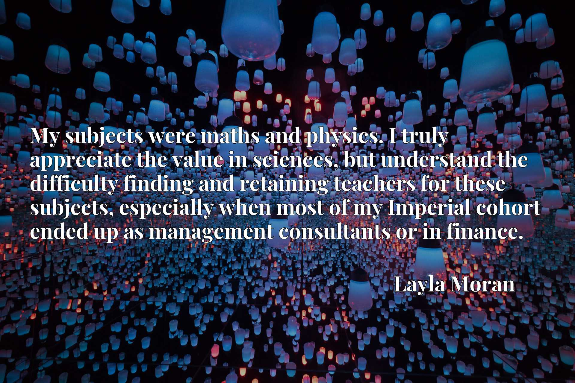 My subjects were maths and physics. I truly appreciate the value in sciences, but understand the difficulty finding and retaining teachers for these subjects, especially when most of my Imperial cohort ended up as management consultants or in finance.