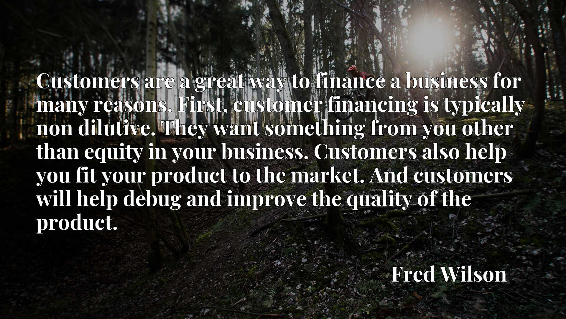 Customers are a great way to finance a business for many reasons. First, customer financing is typically non dilutive. They want something from you other than equity in your business. Customers also help you fit your product to the market. And customers will help debug and improve the quality of the product.